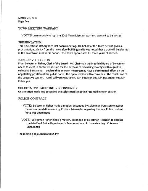 "Meeting Minutes March 22, 2016 Chenery Meeting Room draft PRESENT: Selectmen DeSorgher, Fisher, Peterson; Town Administrator Sullivan; Assistant Town Administrator Trierweiler; Town Counsel Cerel; Administrative Assistant Clarke Chairman DeSorgher called the meeting to order at 7:00 PM ANNOUNCEMENTS: This meeting is being recorded. He asked for a moment of appreciation for our brave servicemen and servicewomen serving around the world. Mr. DeSorgher acknowledged the senseless terror attack that occurred in Brussels. Condolences were extended to the family of Mae Otting saying that Mae worked in the Inspection Department and Board of Health for 23 years before her retirement. Mae was an upbeat progressive person who was involved with the League of Women Voters and very supportive of Metacomet Park. Sympathy to the family of Etta Maloney, a longtime realtor in Medfield and to the family of Patrick Hinkley. We will keep you in our thoughts and prayers. Executive Session to discuss collective bargaining and reconvene in open session As this is Selectman DeSorgher's last meeting (he chose not to run for re-election) he took a few minutes to thank the Town Hall staff, Police, Fire and DPW for all their assistance during his tenure. DOWNTOWN SUMMIT RESULTS Pat Casey, Chair of the Economic Development Committee said that on February 9 with the assistance of the Metropolitan Area Planning Council a downtown summit was held as we wanted the residents to weigh in on improving the downtown area. Casey continued saying that last year his committee conducted a survey of the retail merchants to get their visions. That survey showed the merchants were pleased working with the Town. Steve Winter, MAPC Economic Development Manager and present this evening was an enormous help with the summit that garnered about 90 people. We have refined the results and have put together a report of items for improving downtown Medfield beginning with notable strengths, i.e. safe, friendly, walkable, great shops and the overall historic character. On the opposite side there is what we labeled as weaknesses with parking being no. 1; variety in retail shops, sidewalks, crosswalks, bike safety, streetscape. Mr. Casey remarked that one item that ranked really high to improve the area is removing the overhead electrical lines and put underground. A few years ago Eversource gave an estimate for that work at $1million and payment would entail a surcharge on every resident's electrical March 22, 2016 Page two bill. We have to give thought that a project of this size and location would be a great disruption of traffic on 109 and the difficulty of coordinating utilities. The Selectmen agreed that we have a vital downtown presenting a good appearance. Selectman DeSorgher commented that receiving the local meals tax we have $25,000 to work with and will begin with planting 30 trees in the downtown, and a brick sidewalk around Baker's Pond. The construction of Straw Hat Park will definitely add to the streetscape. It was suggested to make a plan to begin incorporating a few of the results of the summit to fruition. Selectman Fisher suggested that one item be chosen to work on and in that way people would see the result and know that we are moving forward with the downtown. Selectman DeSorgher advised that the two committees, Economic Development and the Downtown Study Committee be combined for more efficiency and less duplicating of goals. Brandie Erb and Matt McCormick would be great assets and do well. It was agreed to not appoint such a committee tonight but rather contact members of the study committee for their input. Steve Winter commented that the study cost $15,000 and was paid for by the state; continuing saying that residents need to appreciate what they have in the downtown area as the history of Medfield is woven into the downtown. 7:30 PM Public Hearing - Application for All Alcohol License for new restaurant, Avenue; Josh Foley, Manager Mr. Foley is represented by Seegel Lipshutz & Lo, John Shinn, Esq. the restaurant location is 445 Main Street in the renovated Ord Block. Mr. Foley began his presentation by saying that he has been a chef for 23 years and during that time has worked with many talented people at locations in California and Boston. He feels the space is almost there as the undertaking of renovating the building was extensive. The restaurant is on the first floor with prep area in the basement. The second and third levels are designed for office space. The Foley family has lived in Medfield for ten years and a few years ago he became ""Mr. Mom"" while his wife worked fulltime. Having his own restaurant has been something he wanted to do and when he heard about the Ord building and met the developer Dave Macready he know it would be a great fit. The menu will be rustic New England, wood oven/wood grill serving seafood and steak. Presently he plans to be open from 4:30 to midnight and possibly looking to serve brunch on Saturday and Sunday, however, no lunch. When queried about the seating he will have 115 and a staff of 35. Not all staff will have the same work schedule as some will begin in the early morning with prep work. The subject of parking/or almost the lack thereof ensued and it was suggested that perhaps the Montrose School may be willing to let restaurant employees use their parking lot. March 22, 2016 Page three VOTE: Selectman Fisher made a motion, seconded by Selectman Peterson to close the public hearing on all alcohol license application. Vote was unanimous. VOTED unanimously to grant an all alcohol beverage license to Avenue (restaurant) Josh Foley, Manager, hours 4:30 PM to midnight seven days per week with the potential to serve brunch Saturday and Sunday VOTED unanimously to grant a Common Victualler license and an Entertainment License to Josh Foley, Manager, Avenue (restaurant) PARKING LOT LICENSE The Board is requested to sign an agreement for a portion of town's abutting land for a parking lot to be constructed and maintained by Open Space Builders at no expensed to the Town. This will help to increase parking as it is not just for restaurant use. Open Space will construct a stone wall separating the new lot from the existing one, will plant trees along the wall; a streetlight was also installed. Town may terminate this license immediately if it is determined that Open Space has violated any provision of this agreement. On a motion made and seconded it was VOTED unanimously to sign the Parking Lot License Agreement with Open Space Builders LLC principal office at 266 Main Street, Medfield, MA. CURVE STREET Residents of Curve Street request that large commercial trucks be banned from traveling on their street. It's a very narrow street, with no sidewalk. Banning trucks will help to alleviate some of the traffic. Discussion ensued and it was determined that it may be a better idea to restrict the weight of trucks passing on the road. School bus( es) would not be restricted. VOTE: On a motion made by Selectman Fisher, seconded by Selectman DeSorgher it was voted 2-1 to restrict commercial trucks by weight traveling on Curve Street as the first step in the process for Police Chief Meaney to apply to the Massachusetts Department of Transportation for their approval. Selectman Peterson was the opposing vote as he does not have enough information Resident Christine Potts said that there are three maple trees on Curve Street that have badly deteriorated and are a potential hazard. Neighbors would take them down; however, she was told that they are on public property. Board advised to have the Town's Tree Warden review. Ms. Potts went on to say that on the other side of the railroad bridge the weeds and vines grow almost out to the road, another potential hazard. She was advised to talk with Park & Recreation, Kevin Ryder Director and ask for their help in removing the outgrowth. March 22, 201 '6 Page four AGREEMENT FOR CONSULTING SERVICES Ms. Trierweiler said that the Hospital Maintenance Committee requests the Selectmen vote to sign agreement with CDW Consultants, Inc., Framingham, an engineering company; services to be provided I specifications for demolition of four buildings at the hospital site. John Thompson, member of the hospital maintenance committee who was present remarked that CDW is a reputable firm and he looks forward to working with them. Fee for services is $9,840.00. VOTE: Selectman Fisher made a motion, seconded by Selectman Peterson to sign the Agreement for Consulting Services, Re: Former State Hospital Property; between Town and CDW Consultants, Inc., Framingham, MA in the amount of $9,840.00. Vote was unanimous Selectman DeSorgher extended a thank you to the state hospital maintenance committee for the good job taking care of the site. MEMORIAL DAY COMMITIEE As Selectman DeSorgher is not a candidate for re-election, he also will not be the Board's representative to the Memorial Day Committee. He wishes to appoint a selectman to that position. Selectman Fisher remarked that he would accept the appointment and it was so voted. MHS BOYS VARSITY HOCKEY TEAM Congratulations to the team upon winning the Division II State Championship title. Selectman DeSorgher reported that MEMO will contribute $1,000 for a banner to be put up across Main Street congratulating the team. It will then be used for any Medfield team that attains state championship. He would like to have the Selectmen contribute $500.00 that is needed to purchase the banner. Discussion ensued and Ms. Trierweiler offered that as the banner will take a while to be made, the DPW electronic trailer sign could be placed in front of Town Hall marking the event. Selectmen DeSorgher would like to set a date for the team to a future Selectmen's meeting to be recognized for their accomplishment. The Board agreed on Tuesday May 3; Mr. DeSorgher will make the arrangements with the team's coach. Selectman Peterson mentioned that he would like to give Town seal pins along with certificates to the team; also suggests that he would like to present pins not only to sports teams but include Eagle Scouts, Girl Scout Gold Award, music program students. March 22, 2016 Page five TOWN MEETING WARRANT VOTED unanimously to sign the 2016 Town Meeting Warrant; warrant to be posted PRESENTATION This is Selectman DeSorgher's last board meeting. On behalf of the Town he was given a proclamation, a brick from the new safety building and it was noted that a tree will be planted in the downtown area in his honor. The Town appreciates his three years of service. EXECUTIVE SESSION From Selectman Fisher, Clerk of the Board: Mr. Chairman the Medfield Board of Selectmen needs to meet in executive session for the purpose of discussing strategy with regard to collective bargaining. I declare that an open meeting may have a detrimental effect on the negotiating position of the public body. The open session will reconvene at the conclusion of the executive session. A roll call vote was taken. Mr. Peterson yes, Mr. DeSorgher yes, Mr. Fisher yes. SELECTMEN'S MEETING RECONVENED On a motion made and seconded the Selectmen's meeting resumed in open session. POLICE CONTRACT VOTE: Selectman Fisher made a motion, seconded by Selectman Peterson to accept the recommendation made by Kristine Trierweiler regarding the new Police contract. Vote was unanimous VOTE: Selectman Fisher made a motion, seconded by Selectman Peterson to execute the Medfield Police Department's Memorandum of Understanding. Vote was unanimous The meeting adjourned at 8:55 PM"