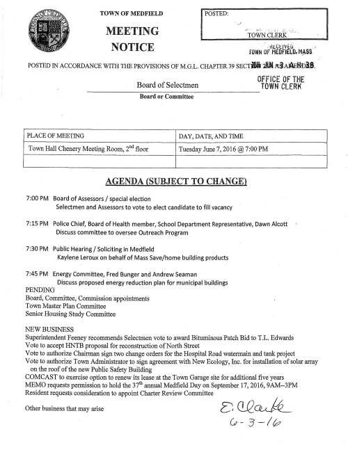 MEETING I POSTED: . ' ~TOWN CLERK .. TOWN OF MEDFIELD NOTICE · , 11tttl'Vtll .. , JOWN Of MEDFIELD, H.~$$. POSTED IN ACCORDANCE WITH THE PROVISIONS OF M.G.L. CHAPTER 39 SECTBl.i :ililN A3A~H!Di8. Board of Selectmen Board or Committee PLACE OF MEETING DAY, DATE, AND TIME OFF ICE OF THE TOWN CLERK Town Hall Chenery Meeting Room, 2nd floor Tuesday June 7, 2016@7:00 PM AGENDA (SUBJECT TO CHANGE) 7:00 PM Board of Assessors I special election Selectmen and Assessors to vote to elect candidate to fill vacancy 7:15 PM Police Chief, Board of Health member, School Department Representative, Dawn Alcott Discuss committee to oversee Outreach Program 7:30 PM Public Hearing/ Soliciting in Medfield Kaylene Leroux on behalf of Mass Save/home building products 7:45 PM Energy Committee, Fred Bunger and Andrew Seaman Discuss proposed energy reduction plan for municipal buildings PENDING Board, Committee, Commission appointments Town Master Plan Committee Senior Housing Study Committee NEW BUSINESS Superintendent Feeney recommends Selectmen vote to award Bituminous Patch Bid to T.L. Edwards Vote to accept HNTB proposal for reconstruction of North Street Vote to authorize Chairman sign two change orders for the Hospital Road watermain and tank project Vote to authorize Town Administrator to sign agreement with New Ecology, Inc. for installation of solar array on the roof of the new Public Safety Building COMCAST to exercise option to renew its lease at the Town Garage site for additional five years MEMO requests permission to hold the 37th annual Medfield Day on September 17, 2016, 9AM--3PM Resident requests consideration to appoint Charter Review Committee Other business that may arise I Board Members Town of Medfield Board of Assessors Thomas V. Sweeney Jr., Chairman Francis J. Perry III, Clerk May 20, 2016 Mike Sullivan Board of Selectmen RE: Vacancy on the Board of Assessors Dear Mr. Sullivan and Board of Selectmen, 459 Main Street Medfield, MA 02052 Tel: 508-906-3014 Fax: 508-359-6