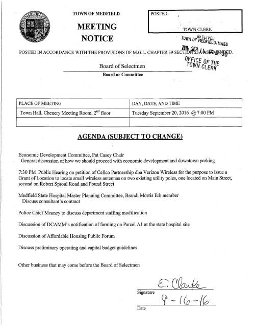 "MEETING I POSTED: TOWN CLERK TOWN OF MEDFIELD NOTICE rovm OFIU~CtlVEtJ . H£DFIEWf MASS lffJ. .~&'D J L · POSTED IN ACCORDANCE WITH THE PROVISIONS OF M.G.L. CHAPTER 39 SECTION""13A~S~NDED. 0. -tlfT Board of Selectmen ftw lCNt. OF THE Cl.fRK Board or Committee PLACE OF MEETING DAY, DATE, AND TIME Town Hall, Chenery Meeting Room, 2nd floor Tuesday September 20, 2016 @ 7:00 PM AGENDA (SUBJECT TO CHANGE) Economic Development Committee, Pat Casey Chair General discussion of how we should proceed with economic development and downtown parking 7:30 PM Public Hearing on petition of Cellco Partnership dba Verizon Wireless for the purpose to issue a Grant of Location to locate small wireless antennas on two existing utility poles, one located on Main Street, second on Robert Sproul Road and Pound Street Medfield State Hospital Master Planning Committee, Brandi Morris Erb member Discuss consultant's contract Police Chief Meaney to discuss department staffing modification Discussion ofDCAMM's notification of farming on Parcel Al at the state hospital site Discussion of Affordable Housing Public Forum Discuss preliminary operating and capital budget guidelines Other business that may come before the Board of Selectmen Signature Date"