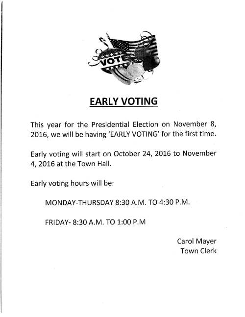 EARLY VOTING This year for the Presidential Election on November 8, 2016, we will be having 'EARLY VOTING' for the first time. Early voting will start on October 24, 2016 to November 4, 2016 at the Town Hall. Early voting hours will be: MONDAY-THURSDAY 8:30 A.M. TO 4:30 P.M. FRIDAY- 8:30 A.M. TO 1:00 P.M Carol Mayer Town Clerk