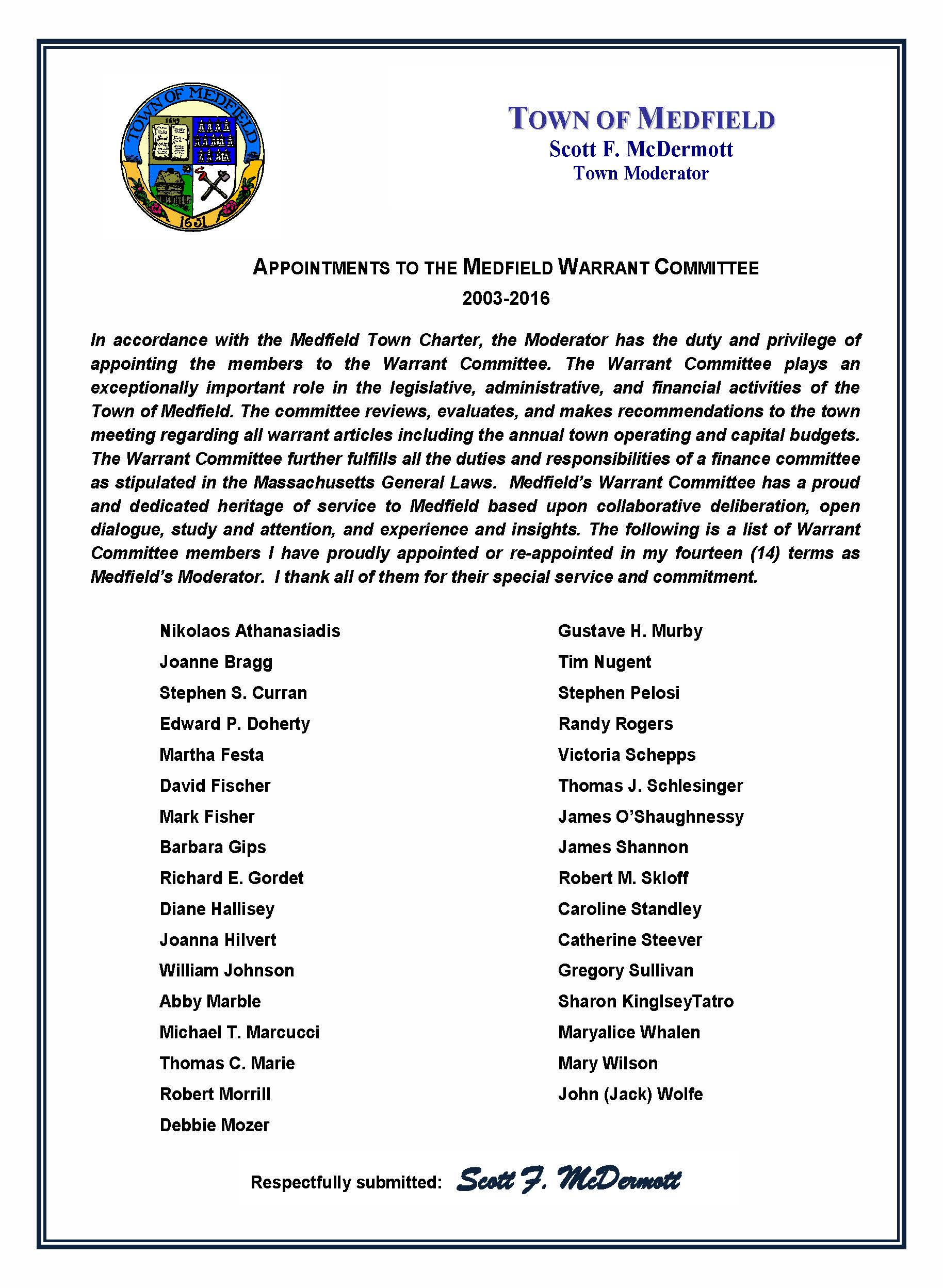 APPOINTMENTS TO THE MEDFIELD WARRANT COMMITTEE 2003-2016 In accordance with the Medfield Town Charter, the Moderator has the duty and privilege of appointing the members to the Warrant Committee. The Warrant Committee plays an exceptionally important role in the legislative, administrative, and financial activities of the Town of Medfield. The committee reviews, evaluates, and makes recommendations to the town meeting regarding all warrant articles including the annual town operating and capital budgets. The Warrant Committee further fulfills all the duties and responsibilities of a finance committee as stipulated in the Massachusetts General Laws. Medfield's Warrant Committee has a proud and dedicated heritage of service to Medfield based upon collaborative deliberation, open dialogue, study and attention, and experience and insights. The following is a list of Warrant Committee members I have proudly appointed or re-appointed in my fourteen (14) terms as Medfield's Moderator. I thank all of them for their special service and commitment. Nikolaos Athanasiadis Joanne Bragg Stephen S. Curran Edward P. Doherty Martha Festa David Fischer Mark Fisher Barbara Gips Richard E. Gordet Diane Hallisey Joanna Hilvert William Johnson Abby Marble Michael T. Marcucci Thomas C. Marie Robert Morrill Debbie Mozer Gustave H. Murby Tim Nugent Stephen Pelosi Randy Rogers Victoria Schepps Thomas J. Schlesinger James O'Shaughnessy James Shannon Robert M. Skloff Caroline Standley Catherine Steever Gregory Sullivan Sharon KinglseyTatro Maryalice Whalen Mary Wilson John (Jack) Wolfe TOWN OF MEDFIELD Scott F. McDermott Town Moderator Respectfully submitted: Scott F. McDermott