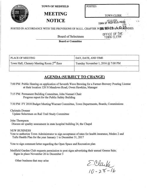 Tuesday November 1, 2016@ 7:00 PM AGENDA (SUBJECT TO CHANGE) ! 7:00 PM Public Hearing on application of Seventh Wave Brewing for a Farmer-Brewery Pouring License at their location 120 N Meadows Road, Owen Hawkins, Manager 7:15 PM Permanent Building Committee, John Nunnari Chair Progress report for the Public Safety Building 7:30 PM FY 2018 Budget Meeting/Warrant Committee, Town Departments, Boards, Commissions Christain Donner Update Selectmen on Rail Trail Study Committee John Thompson Discuss air quality assessment in state hospital building 24, the Chapel NEW BUSINESS Vote to authorize Town Administrator to sign acceptance ofrates for health insurance, Medex 2 and Tufts Health Plan for the year January 1 to December 31, 2017 Vote to sign comment letter regarding the Open Space and Recreation plan Medfield Garden Club requests permission to post signs advertising their annual Greens Sale; Signs in place November 26 to December 3 Other business that may arise