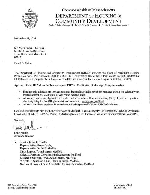 Commonwealth of Massachusetts DEPARTMENT OF HOUSING & COMMUNITY DEVELOPMENT Charles D. Baker, Governor + Karyn E. Polito, Lt. Governor + Chrystal Kornegay, Undersecretary November 28, 2016 Mr. Mark Fisher, Chairman Medfield Board of Selectman Town House/ 459 Main Street 02052 Dear Mr. Fisher: The Department of Housing and Community Development (DHCD) approves the Town of Medfield's Housing Production Plan (HPP) pursuant to 760 CMR 56.03(4). The effective date forthe HPP is October 19, 2016, the date that DHCD received a complete plan submission. The HPP has a five year term and will expire on October 18, 2021. Approval of your HPP allows the Town to request DHCD's Certification of Municipal Compliance when: • Housing units affordable to low and moderate income households have been produced during one calendar year, totaling at least 0.5% (21 units) of year round housing units. • All units produced are eligible to be counted on the Subsidized Housing Inventory (SHl). If you have questions about eligibility for the SHl, please visit our website at: www.mass.gov/dhcd. • All units have been produced in accordance with the approved HPP and DHCD Guidelines. I applaud your efforts to plan for the housing needs of Medfield. Please contact Phillip DeMartino, Technical Assistance Coordinator, at (617) 573-1357 or Phillip.DeMartino@state.ma.us, if you need assistance as you implement your HPP. Sincerely, Louis Martin Associate Director cc Senator James E. Timilty Representative Shawn Dooley Representative Denise C. Garlick Sarah Raposa, Town Plarmer, Medfield Osler. L. Peterson, Clerk, Board of Selectman, Medfield Michael J. Sullivan, Town Administrator, Medfield Wright C. Dickenson, Chair, Planning Board, Medfield Stephen M. Nolan, Chair, Affordable Housing Committee, Medfield 100 Cambridge Street, Suite 300 Boston, Massachusetts 02114 www.mass.gov/dhcd 617.573.1100