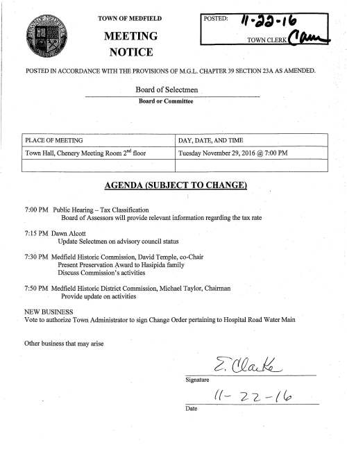 TOWN OF MEDFIELD MEETING NOTICE POSTED: TOWN CLERK POSTED IN ACCORDANCE WITH THE PROVISIONS OF M.G.L. CHAPTER 39 SECTION 23A AS AMENDED. Board of Selectmen Board or Committee PLACE OF MEETING DAY, DATE, AND TIME Town Hall, Chenery Meeting Room 2°d floor Tuesday November 29, 2016@ 7:00 PM AGENDA (SUBJECT TO CHANGE) 7:00 PM Public Hearing-Tax Classification Board of Assessors will provide relevant information regarding the tax rate 7: 15 PM Dawn Alcott Update Selectmen on advisory council status 7:30 PM Medfield Historic Commission, David Temple, co-Chair Present Preservation {.ward to Hasipida family Discuss Commission's activities 7:50 PM Medfield Historic District Commission, Michael Taylor, Chairman Provide update on activities NEW BUSINESS Vote to authorize Town Administrator to sign Change Order pertaining to Hospital Road Water Main Other business that may arise Signature ((- 22-(~ Date