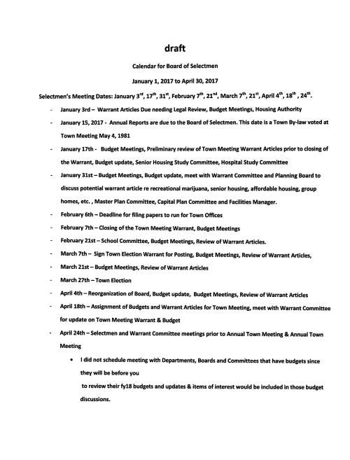 "draft Calendar for Board of Selectmen January 1, 2017 to April 30, 2017 Selectmen's Meeting Dates: January 3rd, 17th, 31st, February 7th, 21""d, March 7th, 21st, April 4th, 18th, 24th. January 3rd- Warrant Articles Due needing Legal Review, Budget Meetings, Housing Authority January 15, 2017 - Annual Reports are due to the Board of Selectmen. This date is a Town By-law voted at Town Meeting May4, 1981 January 17th - Budget Meetings, Preliminary review of Town Meeting Warrant Articles prior to closing of the Warrant, Budget update, Senior Housing Study Committee, Hospital Study Committee January 31st - Budget Meetings, Budget update, meet with Warrant Committee and Planning Board to discuss potential warrant article re recreational marijuana, senior housing, affordable housing, group homes, etc., Master Plan Committee, Capital Plan Committee and Facilities Manager. February 6th - Deadline for filing papers to run for Town Offices February 7th - Closing of the Town Meeting Warrant, Budget Meetings February 21st - School Committee, Budget Meetings, Review of Warrant Articles. March 7th - Sign Town Election Warrant for Posting, Budget Meetings, Review of Warrant Articles, March 21st - Budget Meetings, Review of Warrant Articles March 27th -Town Election April 4th - Reorganization of Board, Budget update, Budget Meetings, Review of Warrant Articles April 18th -Assignment of Budgets and Warrant Articles for Town Meeting, meet with Warrant Committee for update on Town Meeting Warrant & Budget April 24th - Selectmen and Warrant Committee meetings prior to Annual Town Meeting & Annual Town Meeting • I did not schedule meeting with Departments, Boards and Committees that have budgets since they will be before you to review their fy18 budgets and updates & items of interest would be included in those budget discussions. Board of Selectmen Meetings 2017 Januarv Februarv March s M T W T F s s M T w T F s s M T w T F s 1 2 3 4 1 2 3 4 1 2 3 4 5 6 7 5 6 7 8 9 10 11 5 6 7 8 9 10 11 8 9 10 11 12 13 14 12 13 14 15 16 17 18 12 13 14 15 16 17 18 15 16 17 18 19 20 21 19 20 21 22 23 24 25 19 20 21 22 23 24 25 22 23 24 25 26 27 28 26 27 28 26 . 28 29 30 31 29 30 31 Q TOWN ELECTIONS April Mav June s M T w T F s s M T w T F s s M T w T F s 1 1 2 3 4 5 6 1 2 3 2 3 4 5 6 7 8 7 8 9 10 11 12 13 4 5 6 7 8 9 10 9 10 11 12 13 14 15 14 15 16 17 18 19 20 11 12 13 14 15 16 17 16 17 18 19 20 21 22 21 22 23 24 25 26 27 18 19 20 21 22 23 24 23 . 25 26 27 28 29 28 29 30 31 25 26 27 28 29 30 30 I ANNUAL TOWN MEETING Ju ~ Auaust Seotember s M T w T F s s M T W T F s s M T w T F s 1 1 2 3 4 5 1 2 2 3 4 5 6 7 8 6 7 8 9 10 11 12 3 4 5 6 7 8 9 9 10 11 12 13 14 15 13 14 15 16 17 18 19 10 11 12 13 14 15 16 16 17 18 19 20 21 22 20 21 22 23 24 25 26 17 18 19 20 21 22 23 23 24 25 26 27 28 29 27 28 29 30 31 24 25 26 27 28 29 30 30 31 October November December s M T W T F s s M T w T F s s M T w T F s 1 2 3 4 5 6 7 1 2 3 4 1 2 8 9 10 11 12 13 14 5 6 7 8 9 10 11 3 4 5 6 7 8 9 15 16 17 18 19 20 21 12 13 14 15 16 17 18 10 11 12 13 14 15 16 22 23 24 25 26 27 28 19 20 21 22 23 24 25 17 18 19 20 21 22 23 29 30 31 26 27 28 29 30 24 25 26 27 28 29 30 31 < Board of Selectmen • Annual Town Election & Annual Town Meeting Holiday - Town Offices Closed"
