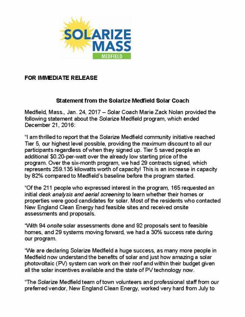 "FOR IMMEDIATE RELEASE Statement from the Solarize Medfield Solar Coach Medfield, Mass., Jan. 24, 2017 – Solar Coach Marie Zack Nolan provided the following statement about the Solarize Medfield program, which ended December 21, 2016: ""I am thrilled to report that the Solarize Medfield community initiative reached Tier 5, our highest level possible, providing the maximum discount to all our participants regardless of when they signed up. Tier 5 saved people an additional $0.20-per-watt over the already low starting price of the program. Over the six-month program, we had 29 contracts signed, which represents 259.135 kilowatts worth of capacity! This is an increase in capacity by 82% compared to Medfield's baseline before the program started. ""Of the 211 people who expressed interest in the program, 165 requested an initial desk analysis and aerial screening to learn whether their homes or properties were good candidates for solar. Most of the residents who contacted New England Clean Energy had feasible sites and received onsite assessments and proposals. ""With 94 onsite solar assessments done and 92 proposals sent to feasible homes, and 29 systems moving forward, we had a 30% success rate during our program. ""We are declaring Solarize Medfield a huge success, as many more people in Medfield now understand the benefits of solar and just how amazing a solar photovoltaic (PV) system can work on their roof and within their budget given all the solar incentives available and the state of PV technology now. ""The Solarize Medfield team of town volunteers and professional staff from our preferred vendor, New England Clean Energy, worked very hard from July to December. They worked to identify and follow up on leads, and to educate residents on the benefits of solar technology through public meetings at venues including Town Hall, the library and the high school auditorium, and at meetings of MEMO and the Lions Club. The Solarize team held several Solar Open Houses around town, appeared on Medfield Cable TV, and had a booth at Medfield Day. Having the town support us by allowing inserts in the water and sewer bills was critical in being able to reach everyone in town. ""I would like to acknowledge volunteer Andrew Curran for his many hours advertising and marketing the program through frequent newsletters, a Facebook page and at events. Andrew grew up in Medfield and is committed to helping the planet through sustainable and environmental advocacy. I also want to recognize Maciej Konieczny, my co-solar coach, who provided technical assistance. And I want to thank everyone at New England Clean Energy of Hudson. The company's capable and knowledgeable staff was great to work with – helping to communicate our message, educating residents, doing countless site visits and holding frequent library hours to discuss questions and proposals with residents."" (Note: As background, Solarize Medfield is a part of Solarize Mass, a joint initiative of the Massachusetts Clean Energy Center (MassCEC) and the Green Communities Division of the Massachusetts Department of Energy Resources (DOER). The program is designed to promote the widespread adoption of small-scale solar electricity within a community. Last March, MassCEC announced that Medfield had been selected to participate in the 2016 program. Solarize Medfield used community outreach and group purchasing to reduce the installation costs of solar electricity.) ### CONTACTS: Marie Nolan Medfield Solar Coach (508) 361-8786 mznolan@comcast.net Susan Boucher New England Clean Energy (978) 567-6527 susan@newenglandcleanenergy.com"