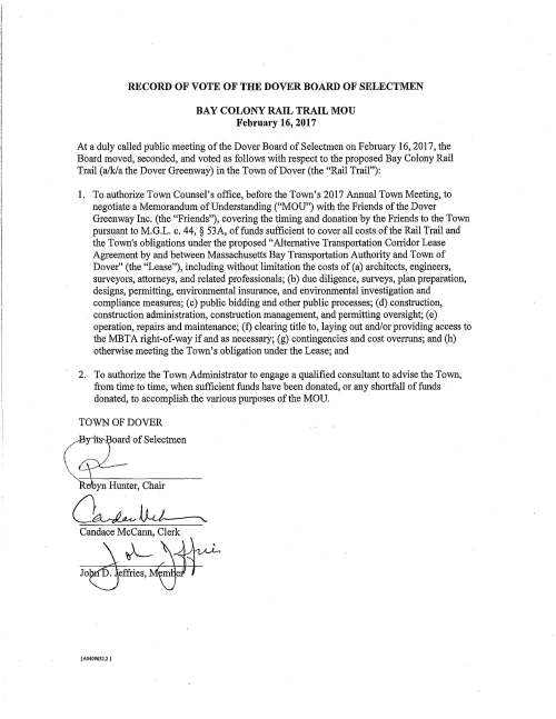 """/ RECORD OF VOTE OF THE DOVER BOARD OF SELECTMEN BAY COLONY RAIL TRAIL MOU February 16, 2017 At a duly called public meeting of the Dover Board of Selectmen on February 16, 2017, the Board moved, seconded, and voted as follows with respect to the proposed Bay Colony Rail Trail (a/k/a the Dover Greenway) in the Town of Dover (the """"Rail Trail""""): 1. To authorize Town Counsel's office, before the Town's 2017 Annual Town Meeting, to negotiate a Memorandum of Understanding (""""MOU"""") with the Friends of the Dover Greenway Inc. (the """"Friends""""), covering the timing and donation by the Friends to the Town pursuant to M.G.L. c. 44, § 53A, of funds sufficient to cover all costs of the Rail Trail and the Town's obligations under the proposed """"Alternative Transportation Corridor Lease Agreement by and between Massachusetts Bay Transpotiation Authority and Town of Dover"""" (the """"Lease""""), including without limitation the costs of (a) architects, engineers, surveyors, attorneys, and related professionals; (b) due diligence, surveys, plan preparation, designs, permitting, environmental insurance, and environmental investigation and compliance measures; ( c) public bidding and other public processes; ( d) construction, construction administration, construction management, and permitting oversight; ( e) operation, repairs and maintenance; (f) clearing title to, laying out and/or providing access to the MBTA right-of-way if and as necessary; (g) contingencies and cost overruns; and (h) otherwise meeting the Town's obligation under the Lease; and 2. To authorize the Town Administrator to engage a qualified consultant to advise the Town, from time to time, when sufficient funds have been donated, or any shortfall of funds donated, to accomplish the various purposes of the MOU. TOWN OF DOVER __..Byit:!:s oard of Selectmen  -  L - ~---;~~~~~~~~~ R:obyn Hunter, Chair o~ D.,J ___ , Candace Mccann, Clerk ( A0409632.2 } RECORD OF VOTE OF THE DOVER BOARD OF SELECTMEN BAY COLONY RAIL TRAIL LEASE Febr"""
