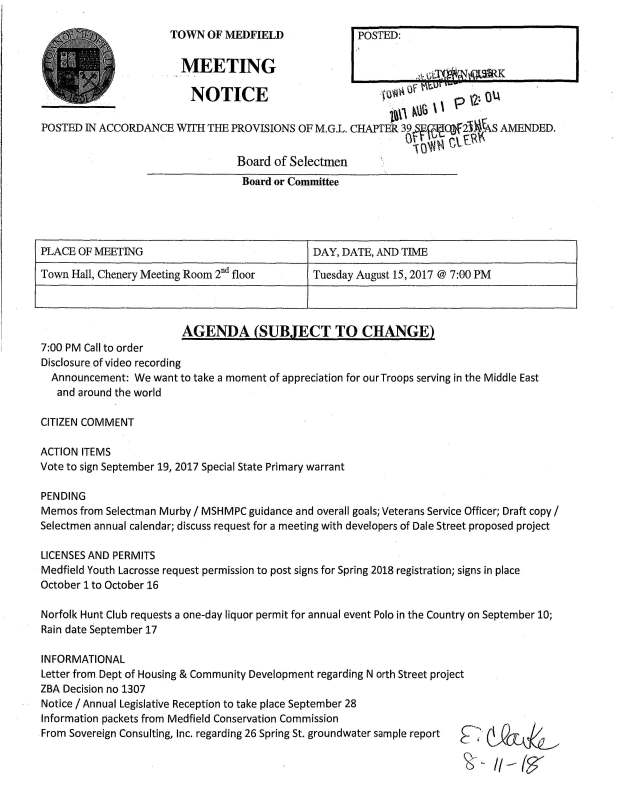 "TOWN OF MEDFIELD POSTED: K MEETING NOTICE (.U VH~ Of ' p \2~• Q\.\ t''""'' ~UG \ \ POSTED IN ACCORDANCE WITH THE PROVISIONS OF M.G.L. CHAPTER 39 ff~1e~2J~\cA S AMENDED. 0 \OW~ Ctf\'\ Board of Selectmen Board or Committee PLACE OF MEETING DAY, DATE, ANDTIME Town Hall, Chenery Meeting Room 2nd floor Tuesday August 15, 2017@ 7:00 PM AGENDA (SUBJECT TO CHANGE) 7:00 PM Call to order Disclosure of video recording Announcement: We want to take a moment of appreciation for our Troops serving in the Middle East and around the world CITIZEN COMMENT ACTION ITEMS Vote to sign September 19, 2017 Special State Primary warrant PENDING Memos from Selectman Murby I MSHMPC guidance and overall goals; Veterans Service Officer; Draft copy I Selectmen annual calendar; discuss request for a meeting with developers of Dale Street proposed project LICENSES AND PERMITS Medfield Youth Lacrosse request permission to post signs for Spring 2018 registration; signs in place October 1 to October 16 Norfolk Hunt Club requests a one-day liquor permit for annual event Polo in the Country on September 10; Rain date September 17 INFORMATIONAL Letter from Dept of Housing & Community Development regarding N orth Street project ZBA Decision no 1307 Notice I Annual Legislative Reception to take place September 28 Information packets from Medfield Conservation Commission From Sovereign Consulting, Inc. regarding 26 Spring St. groundwater sample report"
