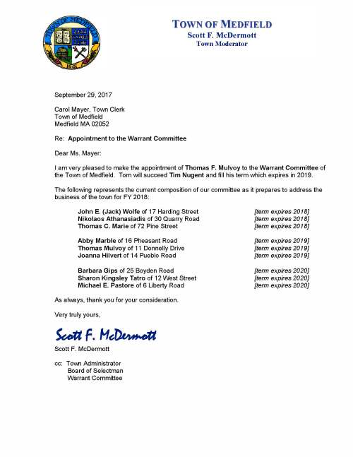 September 29, 2017 Carol Mayer, Town Clerk Town of Medfield Medfield MA 02052 Re: Appointment to the Warrant Committee Dear Ms. Mayer: I am very pleased to make the appointment of Thomas F. Mulvoy to the Warrant Committee of the Town of Medfield. Tom will succeed Tim Nugent and fill his term which expires in 2019. The following represents the current composition of our committee as it prepares to address the business of the town for FY 2018: John E. (Jack) Wolfe of 17 Harding Street [term expires 2018] Nikolaos Athanasiadis of 30 Quarry Road [term expires 2018] Thomas C. Marie of 72 Pine Street [term expires 2018] Abby Marble of 16 Pheasant Road [term expires 2019] Thomas Mulvoy of 11 Donnelly Drive [term expires 2019] Joanna Hilvert of 14 Pueblo Road [term expires 2019] Barbara Gips of 25 Boyden Road [term expires 2020] Sharon Kingsley Tatro of 12 West Street [term expires 2020] Michael E. Pastore of 6 Liberty Road [term expires 2020] As always, thank you for your consideration. Very truly yours, Scott F. McDermott Scott F. McDermott cc: Town Administrator Board of Selectman Warrant Committee TOWN OF MEDFIELD Scott F. McDermott Town Moderator