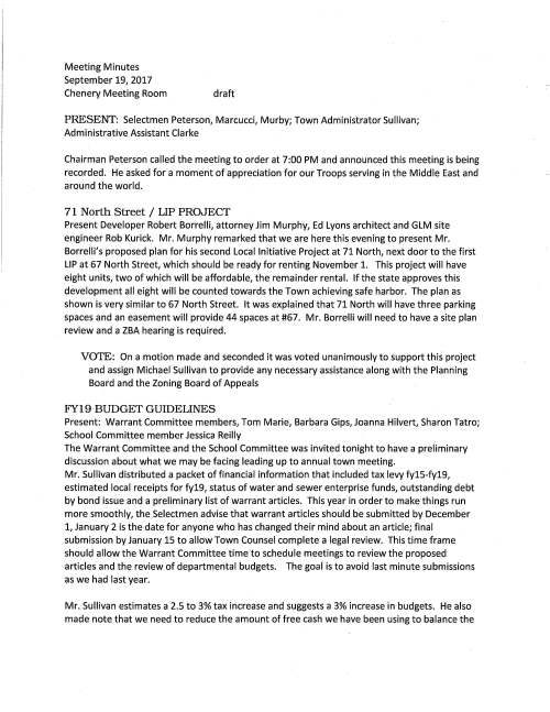 Meeting Minutes September 19, 2017 Chenery Meeting Room draft PRESENT: Selectmen Peterson, Marcucci, Murby; Town Administrator Sullivan; Administrative Assistant Clarke Chairman Peterson called the meeting to order at 7:00 PM and announced this meeting is being recorded. He asked for a moment of appreciation for our Troops serving in the Middle East and around the world. 71 North Street / LIP PROJECT Present Developer Robert Borrelli, attorney Jim Murphy, Ed Lyons architect and GLM site engineer Rob Kurick. Mr. Murphy remarked that we are here this evening to present Mr. Borrelli's proposed plan for his second Local Initiative Project at 71 North, next door to the first LIP at 67 North Street, which should be ready for renting November 1. This project will have eight units, two of which will be affordable, the remainder rental. If the state approves this development all eight will be counted towards the Town achieving safe harbor. The plan as shown is very similar to 67 North Street. It was explained that 71 North will have three parking spaces and an easement will provide 44 spaces at #67. Mr. Borrelli will need to have a site plan review and a ZBA hearing is required. VOTE: On a motion made and seconded it was voted unanimously to support this project and assign Michael Sullivan to provide any necessary assistance along with the Planning Board and the Zoning Board of Appeals FY19 BUDGET GUIDELINES Present: Warrant Committee members, Tom Marie, Barbara Gips, Joanna Hilvert, Sharon Tatro; School Committee member Jessica Reilly The Warrant Committee and the School Committee was invited tonight to have a preliminary discussion about what we may be facing leading up to annual town meeting. Mr. Sullivan distributed a packet of financial information that included tax levy fy15-fy19, estimated local receipts for fy19, status of water and sewer enterprise funds, outstanding debt by bond issue and a preliminary list of warrant articles. This year in order to make things run