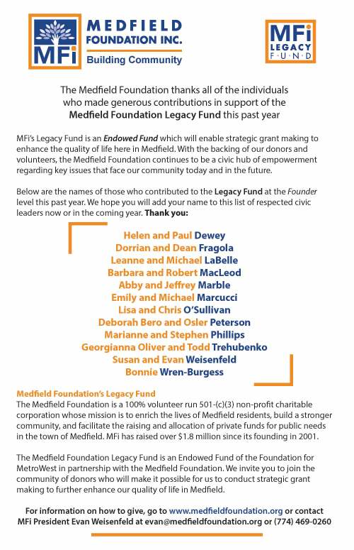 Building Community The Medeld Foundation thanks all of the individuals who made generous contributions in support of the Medeld Foundation Legacy Fund this past year MFi's Legacy Fund is an Endowed Fund which will enable strategic grant making to enhance the quality of life here in Medeld. With the backing of our donors and volunteers, the Medeld Foundation continues to be a civic hub of empowerment regarding key issues that face our community today and in the future. Below are the names of those who contributed to the Legacy Fund at the Founder level this past year. We hope you will add your name to this list of respected civic leaders now or in the coming year. Thank you: Helen and Paul Dewey Dorrian and Dean Fragola Leanne and Michael LaBelle Barbara and Robert MacLeod Abby and Jerey Marble Emily and Michael Marcucci Lisa and Chris O'Sullivan Deborah Bero and Osler Peterson Marianne and Stephen Phillips Georgianna Oliver and Todd Trehubenko Susan and Evan Weisenfeld Bonnie Wren-Burgess Medeld Foundation's Legacy Fund The Medeld Foundation is a 100% volunteer run 501-(c)(3) non-prot charitable corporation whose mission is to enrich the lives of Medeld residents, build a stronger community, and facilitate the raising and allocation of private funds for public needs in the town of Medeld. MFi has raised over $1.8 million since its founding in 2001. The Medeld Foundation Legacy Fund is an Endowed Fund of the Foundation for MetroWest in partnership with the Medeld Foundation. We invite you to join the community of donors who will make it possible for us to conduct strategic grant making to further enhance our quality of life in Medeld. For information on how to give, go to www.medeldfoundation.org or contact MFi President Evan Weisenfeld at evan@medeldfoundation.org or (774) 469-0260