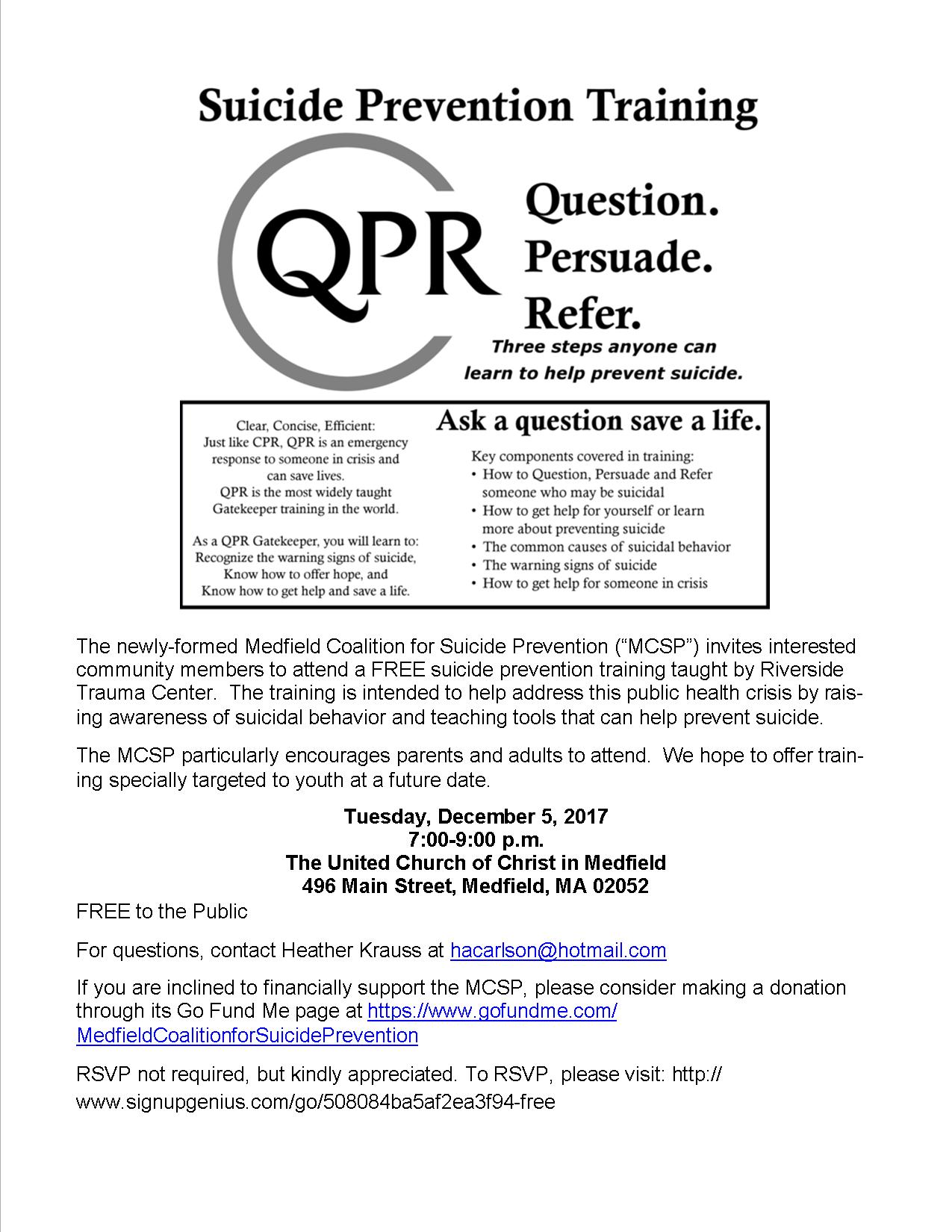 """The newly-formed Medfield Coalition for Suicide Prevention (""""MCSP"""") invites interested community members to attend a FREE suicide prevention training taught by Riverside Trauma Center. The training is intended to help address this public health crisis by rais-ing awareness of suicidal behavior and teaching tools that can help prevent suicide. The MCSP particularly encourages parents and adults to attend. We hope to offer train-ing specially targeted to youth at a future date. Tuesday, December 5, 2017 7:00-9:00 p.m. The United Church of Christ in Medfield 496 Main Street, Medfield, MA 02052 FREE to the Public For questions, contact Heather Krauss at hacarlson@hotmail.com If you are inclined to financially support the MCSP, please consider making a donation through its Go Fund Me page at https://www.gofundme.com/MedfieldCoalitionforSuicidePrevention RSVP not required, but kindly appreciated. To RSVP, please visit: http://www.signupgenius.com/go/508084ba5af2ea3f94-free"""