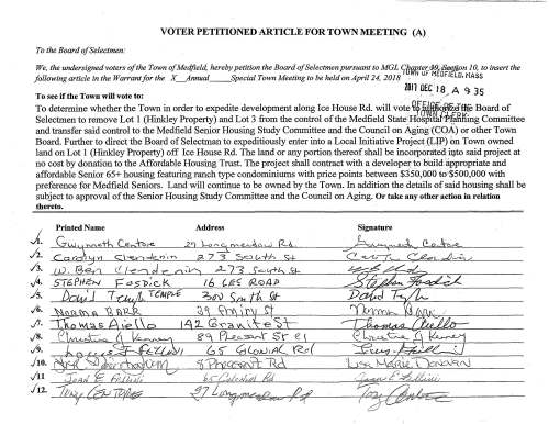 VOTER PETITIONED ARTICLE FOR TOWN MEETING (A) To the Board of Selectmen: We, the undersigned voters of the Town of Me4field, hereby petition the Board of Selectmen pursuant to MGL JJ~~-tb~ Board of Selectmen to remove Lot 1 (Hinkley Property) and Lot 3 from the control of the Medfield State Hospital Planning Committee and transfer said control to the Medfield Senior Housing Study Committee and the Council on Aging (COA) or other Town Board. Further to direct the Board of Selectman to expeditiously enter into a Local Initiative Project (LIP) on Town owned land on Lot 1 (Hinkley Property) off Ice House Rd. The land or any portion thereof shall be incorporated into said project at no cost by donation to the Affordable Housing Trust. The project shall contract with a developer to build appropriate and affordable Senior 65+ housing featuring ranch type condominiums with price points between $350,000 to $500,000 with preference for Medfield Seniors. Land will continue to be owned by the Town. In addition the details of said housing shall be subject to approval of the Senior Housing Study Committee and the Council on Aging. Or take any other action in relation thereto. Printed Name Address Signature 1. 2. 3. 4. 5. 6. 7. 8. 9. 10. 11 12. ~ VOTER PETITIONED ARTICLE FOR TOWN MEETING (E) To the Board of Selectmen: We, the undersigned voters of the Town of Medfield, hereby petition the Board of Selectmen pursuant to MGL Chapter 39, $.t.£t.!.