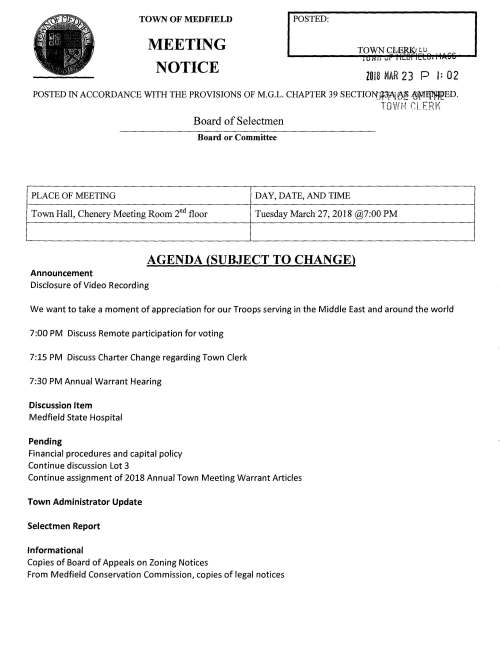 TOWN OF MEDFIELD MEETING NOTICE POSTED: ZO 18 MAR 2 3 P l: 0 2 POSTED IN ACCORDANCE WITH THE PROVISIONS OF M.G.L. CHAPTER 39 SECTIO:t>{Jl3jAj~ ~l¥'1It~ED. TOWH f:LERl' Board of Selectmen Board or Committee PLACE OF MEETING DAY, DATE, AND TIME Town Hall, Chenery Meeting Room 2nd floor Tuesday March 27, 2018 @7:00 PM AGENDA (SUBJECT TO CHANGE) Announcement Disclosure of Video Recording We want to take a moment of appreciation for our Troops serving in the Middle East and around the world 7:00 PM Discuss Remote participation for voting 7:15 PM Discuss Charter Change regarding Town Clerk 7:30 PM Annual Warrant Hearing Discussion Item Medfield State Hospital Pending Financial procedures and capital policy Continue discussion Lot 3 Continue assignment of 2018 Annual Town Meeting Warrant Articles Town Administrator Update Selectmen Report Informational Copies of Board of Appeals on Zoning Notices From Medfield Conservation Commission, copies of legal notices