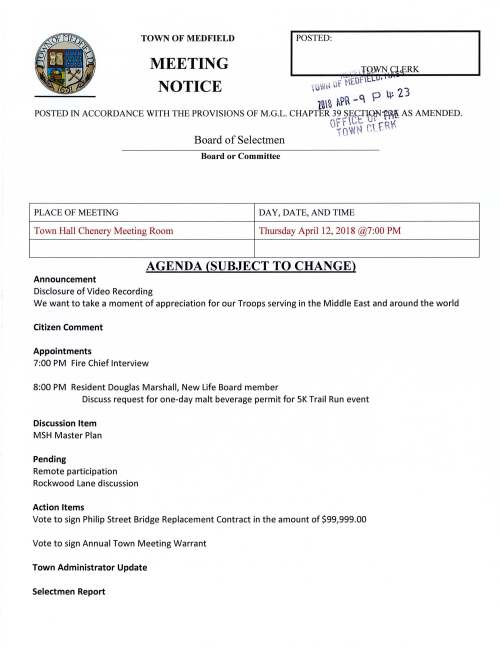 TOWN OF MEDFIELD POSTED: MEETING RK NOTICE · (Or · • 10~ ,~ ul· r u~ 2 3 1ni f~R -C p POSTED IN ACCORDANCE WITH THE PROVISIONS OF M.G.L. CHAPTER 39 ~E.!=T5N1~ AS AMENDED. G· 1f oI 'NCNt c' .t r. Rf c Board of Selectmen Board or Committee PLACE OF MEETING DAY, DA TE, AND TIME Town Hall Chenery Meeting Room Thursday April 12, 2018 @7:00 PM AGENDA (SUBJECT TO CHANGE) Announcement Disclosure of Video Recording We want to take a moment of appreciation for our Troops serving in the Middle East and around the world Citizen Comment Appointments 7:00 PM Fire Chief Interview 8:00 PM Resident Douglas Marshall, New Life Board member Discuss request for one-day malt beverage permit for SK Trail Run event Discussion Item MSH Master Plan Pending Remote participation Rockwood Lane discussion Action Items Vote to sign Philip Street Bridge Replacement Contract in the amount of $99,999.00 Vote to sign Annual Town Meeting Warrant Town Administrator Update Selectmen Report