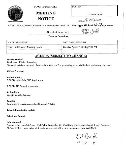 TOWN OF MEDFIELD MEETING NOTICE I POSIBD: TOWN CLERK ,;;:.1.,;U n:.u ·· SS rowrt Jr MEOflELO. nA POSTED IN ACCORDANCE WITH THE PROVISIONS OF M.G.L. CHAPTElita> fBtttttnf13A: £°MENDED. PLACE OF MEETING Town Hall Chenery Meeting Room Board of Selectmen Board or Committee OFFICE OF THE TOWN CLfRK DAY, DATE, AND TIME Tuesday April 17, 2018 @7:00 PM AGENDA (SUBJECT TO CHANGE) Announcement Disclosure of Video Recording We want to take a moment of appreciation for our Troops serving in the Middle East and around the world Citizen Comment Appointments 7:00 PM John Kelly I LIP Application 7:30 PM ALS Committee update Action Item Vote to sign the Warrant Pending Continued discussion regarding Financial Policies Town Administrator Update Selectmen Report Informational Copy of letter from Tri-County High School regarding Certified Copy of Assessments and Budget Summary DEP April 2 letter approving pilot study for removal of iron and manganese from Well No.3 c QQ