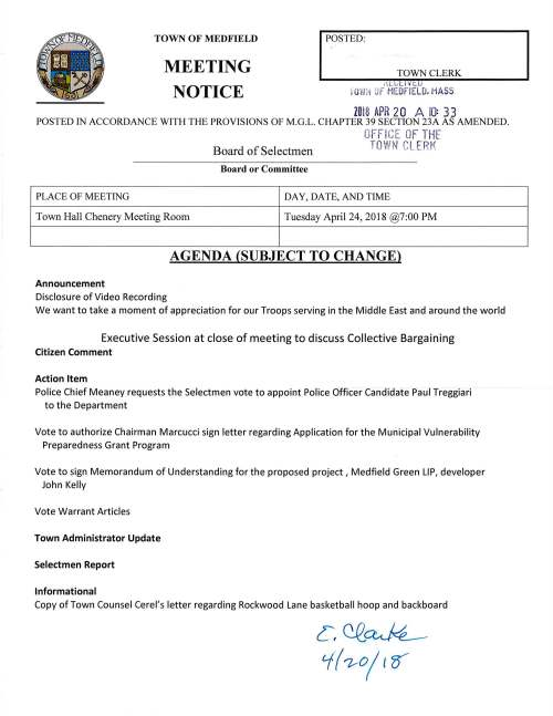 TOWN OF MEDFIELD MEETING NOTICE POSTED: TOWN CLERK ,U,ll ¥ t U iO ii:i OF MEDFIELD. MASS 2018 APR 20 A 10: 33 POSTED IN ACCORDANCE WITH THE PROVISIONS OF M.G.L. CHAPTER 39 SECTION 23A AS AMENDED. OFF ICE OF THE Board of Selectmen TOWN CLERK Board or Committee PLACE OF MEETING DAY, DATE, AND TIME Town Hall Chenery Meeting Room Tuesday April 24, 2018 @7:00 PM AGENDA (SUBJECT TO CHANGE) Announcement Disclosure of Video Recording We want to take a moment of appreciation for our Troops serving in the Middle East and around the world Executive Session at close of meeting to discuss Collective Bargaining Citizen Comment Action Item Police Chief Meaney requests the Selectmen vote to appoint Police Officer Candidate Paul Treggiari to the Department Vote to authorize Chairman Marcucci sign letter regarding Application for the Municipal Vulnerability Preparedness Grant Program Vote to sign Memorandum of Understanding for the proposed project, Medfield Green LIP, developer John Kelly Vote Warrant Articles Town Administrator Update Selectmen Report Informational Copy of Town Counsel Cerel's letter regarding Rockwood Lane basketball hoop and backboard