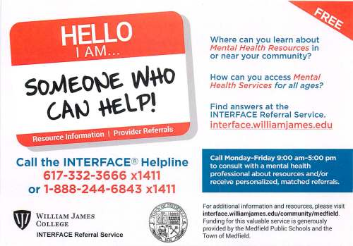 Call the INTERFACE® Helpline 617-332-3666 x1411 or 1-888-244-6843 x1411 WILLIAM JAMES COLLEGE INTERFACE Referral Service Where can you learn about Mental Health Resources in or near your community? How can you access Mental Health Services for all ages? Find answers at the INTERFACE Referral Service. interface.williamjames.edu Call Monday-Friday 9:00 am-5:00 pm to consult with a mental health professional about resources and/or receive personalized, matched referrals. For additional information and resources, please visit interface. wil liam james .edu/ community /medfield. Funding for this valuable service is generously provided by the Medfield Public Schools and the Town of Medfield.