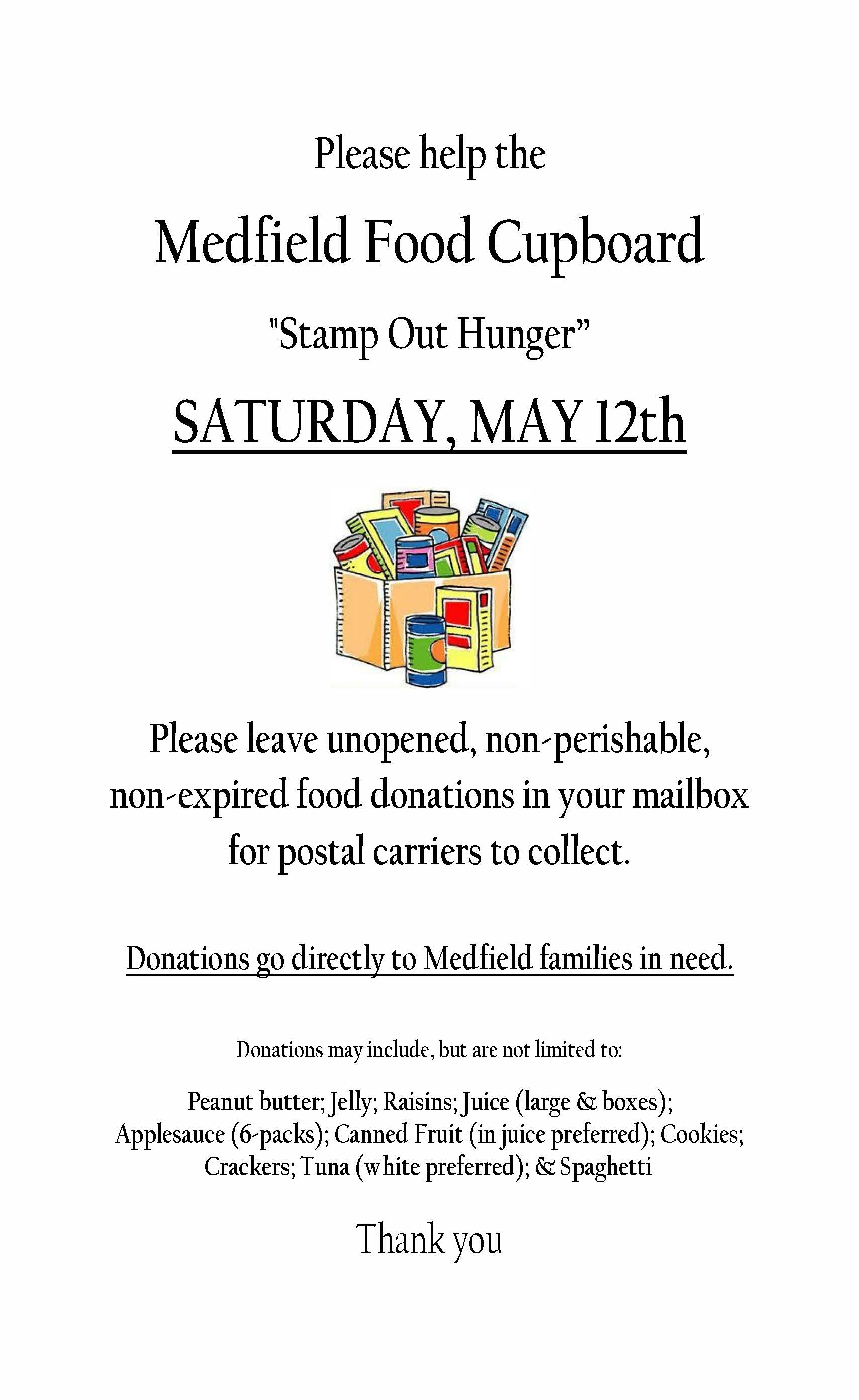 """Jacqui Doe Please help the Medfield Food Cupboard """"Stamp Out Hunger"""" SATURDAY, MAY 12th Please leave unopened, non-perishable, non-expired food donations in your mailbox for postal carriers to collect. Donations go directly to Medfield families in need. Donations may include, but are not limited to: Peanut butter; Jelly; Raisins; Juice (large & boxes); Applesauce (6-packs); Canned Fruit (in juice preferred); Cookies; Crackers; Tuna (white preferred); & Spaghetti Thank you"""