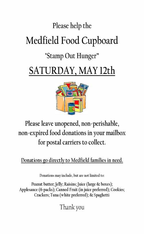 "Jacqui Doe Please help the Medfield Food Cupboard ""Stamp Out Hunger"" SATURDAY, MAY 12th Please leave unopened, non-perishable, non-expired food donations in your mailbox for postal carriers to collect. Donations go directly to Medfield families in need. Donations may include, but are not limited to: Peanut butter; Jelly; Raisins; Juice (large & boxes); Applesauce (6-packs); Canned Fruit (in juice preferred); Cookies; Crackers; Tuna (white preferred); & Spaghetti Thank you"