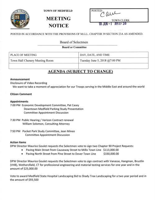 TOWN OF MEDFIELD MEETING NOTICE POSTEC (μ..J)---TOWN CLERK POSTED IN ACCORDANCE WITH THE PROVISIONS OF M.G.L. CHAPTER 39 SECTION 23A AS AMENDED. Board of Selectmen Board or Committee PLACE OF MEETING DAY, DATE, AND TIME Town Hall Chenery Meeting Room Tuesday June 5, 2018 @7:00 PM AGENDA (SUBJECT TO CHANGE) Announcement Disclosure of Video Recording We want to take a moment of appreciation for our Troops serving in the Middle East and around the world Citizen Comment Appointments 7:00 PM Economic Development Committee, Pat Casey Downtown Medfield Parking Study Presentation Committee Appointment Discussion 7:30 PM Public Hearing I Verizon Contract renewal William Solomon, Consulting Attorney 7:50 PM Pocket Park Study Committee, Jean Mineo Committee Appointment Discussion Action Items DPW Director Maurice Goulet requests the Selectmen vote to sign two Chapter 90 Project Requests: • Paving Main Street from Causeway Street to Millis Town Line $113,000.00 • Paving North Street from Pine Street to Dover Town Line $330,000.00 DPW Director Maurice Goulet requests the Selectmen vote to sign contract with Vanasse, Hangman, Brustlin (VHB), Wethersfield, CT for professional engineering and material testing services for one year and in the amount of $25,000.00 Vote to award Medfield State Hospital Landscaping Bid to Shady Tree Landscaping for a two year period and in the amount of $93,500 Facilities Director Jerry McCarty requests the Selectmen vote to award and sign contract with Dynamic Cleaning Company MINUTES Acceptance and/or correction of minutes for December 5, 17, 19, 2017; January 2 and April 10, 2018 Licenses and Permits (Consent Agenda) Cystic Fibrosis Foundation requests permission to ride through a part of Medfield on Saturday October 6, 2018 for their 21st Annual Charity Bicycle Ride Charlie Harris, organizer of the Medfield on the Charles Car Show requests permission to place two directional signs at Route 27 and Hospital Road June 10 to June 24. Also requests a one-day liquor license for the event Town Administrator Update Selectmen Report Informational Thank you letter from New Life Furniture Bank regarding 1 st SK Trail Run at hospital site OSHA, another unfunded mandate Copy of Zoning Board public hearing notice regarding 45 West Street ZBA decisions number 1330 and 1336 Packet of information from Medfield Conservation Commission - _.. . ex> c_ c: 0 z I :?» ~ ::c -.. (;.) e9
