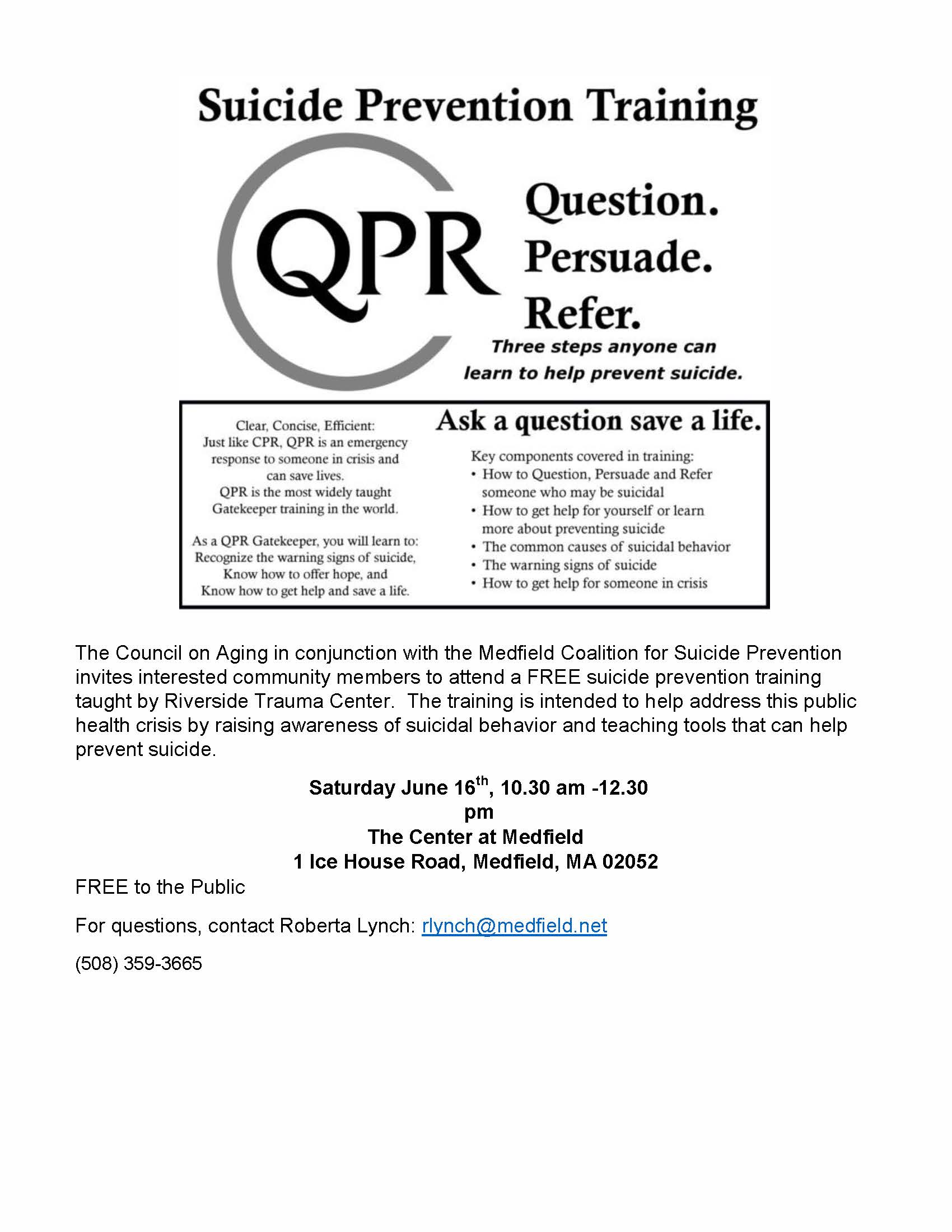 The Council on Aging in conjunction with the Medfield Coalition for Suicide Prevention invites interested community members to attend a FREE suicide prevention training taught by Riverside Trauma Center. The training is intended to help address this public health crisis by raising awareness of suicidal behavior and teaching tools that can help prevent suicide. Saturday June 16th, 10.30 am -12.30 pm The Center at Medfield 1 Ice House Road, Medfield, MA 02052 FREE to the Public For questions, contact Roberta Lynch: rlynch@medfield.net (508) 359-3665