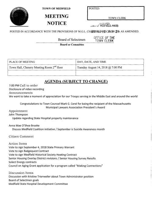 "I POSTED: TOWN CLERK TOWN OF MEDFIELD MEETING NOTICE ,;u.:.t11/EU 1 .. H'ir~ vF MEDFIELD. HASS. POSTED IN ACCORDANCE WITH THE PROVISIONS OF M.G.L. CHAGlfBWG9J$C/WQN l3i. AS AMENDED. Board of Selectmen Board or Committee OFFICE OF THE TOWN CLERK PLACE OF MEETING DAY, DA TE, AND TIME Town Hall, Chenery Meeting Room 2°d floor Tuesday August 14, 2018@ 7:00 PM AGENDA (SUBJECT TO CHANGE) 7:00 PM Call to order Disclosure of video recording Announcements We want to take a moment of appreciation for our Troops serving in the Middle East and around the world Congratulations to Town Counsel Mark G. Cerel for being the recipient of the Massachusetts Municipal Lawyers Association President's Award Appointment John Thompson Update regarding State Hospital property maintenance Anna Mae O'Shea Brooke Discuss Medfield Coalition initiative I September is Suicide Awareness month Citizen Comment Action I terns Vote to sign September 4, 2018 State Primary Warrant Vote to sign Badgequest Contract Vote to sign Medfield Historical Society Heating Contract Senior Housing Overlay District revisions I Senior Housing Survey Results Solect Energy contracts Council on Aging Grant application for a program called ""Making Connections"" Discussion I terns Discussion with Kristine Trierweiler about Town Administrator position Board of Selectmen goals Medfield State Hospital Development Committee License and Permits (consent agenda) Council on Aging requests one-day wine and malt beverage permit for Friday August 17 event 7-10 PM, concert with the band SPUR (most members 60+ and older) and request permission to place signs announcing event. Also a one-day wine and malt beverage permit for Wednesday August 22, 5-7 PM Chinese supper Friends of the Library request permission to place a sign August 15-31 at the Transfer Station promoting their Huge Book Sale Town Administrator Update Selectmen Report Informational Town of Medfield receives MAPC Technical Assistance Award, Medfield Creative Placemaking (supporting ongoing efforts for the reuse of state hospital property) Received copy of Norfolk County Registry of Deeds 225th Anniversary Commemoration booklet Municipal Elections to the Boston Region Metropolitan Planning Organization Letter from DHCD to developer Matthew Borrelli regarding LIP project Hillside Village located on Rt 27 Letter to Robert Borrelli developer from DHCD for LIP project on 67 North Street Copy of ZBA hearing notice Copy of Planning Board hearing notice -- ......... ,,} c = .... :....J = ~ ~j··q ~; .. c ·~-ri c~~ .... q ~~; c·. """"?""',......,.... r;;~ Orr ;:20 a -.,-- -< rri.., J> l""""lrr: r-c. ::t>-1 S' ::ii;:~ -.. 3: > N (/) CJ) i' '"