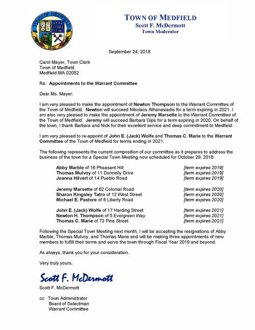 September 24, 2018 Carol Mayer, Town Clerk Town of Medfield Medfield MA 02052 Re: Appointments to the Warrant Committee Dear Ms. Mayer: I am very pleased to make the appointment of Newton Thompson to the Warrant Committee of the Town of Medfield. Newton will succeed Nikolaos Athanasiadis for a term expiring in 2021. I am also very pleased to make the appointment of Jeremy Marsette to the Warrant Committee of the Town of Medfield. Jeremy will succeed Barbara Gips for a term expiring in 2020. On behalf of the town, I thank Barbara and Nick for their excellent service and deep commitment to Medfield. I am very pleased to re-appoint of John E. (Jack) Wolfe and Thomas C. Marie to the Warrant Committee of the Town of Medfield for terms ending in 2021. The following represents the current composition of our committee as it prepares to address the business of the town for a Special Town Meeting now scheduled for October 29, 2018: Abby Marble of 16 Pheasant Hill [term expires 2019] Thomas Mulvoy of 11 Donnelly Drive [term expires 2019] Joanna Hilvert of 14 Pueblo Road [term expires 2019] Jeremy Marsette of 62 Colonial Road [term expires 2020] Sharon Kingsley Tatro of 12 West Street [term expires 2020] Michael E. Pastore of 6 Liberty Road [term expires 2020] John E. (Jack) Wolfe of 17 Harding Street [term expires 2021] Newton H. Thompson of 5 Evergreen Way [term expires 2021] Thomas C. Marie of 72 Pine Street [term expires 2021] Following the Special Town Meeting next month, I will be accepting the resignations of Abby Marble, Thomas Mulvoy, and Thomas Marie and will be making three appointments of new members to fulfill their terms and serve the town through Fiscal Year 2019 and beyond. As always, thank you for your consideration. Very truly yours, Scott F. McDermott Scott F. McDermott cc: Town Administrator Board of Selectman Warrant Committee TOWN OF MEDFIELD Scott F. McDermott Town Moderator