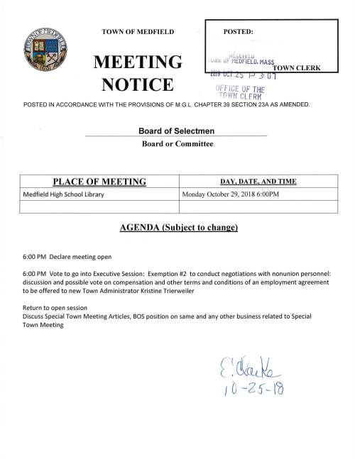 Board of Selectmen Board or Committee PLACE OF MEETING DAY, DATE, AND TIME Medfield High School library Monday October 29, 2018 6:00PM AGENDA (Subject to change) 6:00 PM Declare meeting open 6:00 PM Vote to go into Executive Session: Exemption #2 to conduct negotiations with nonunion personnel: discussion and possible vote on compensation and other terms and conditions of an employment agreement to be offered to new Town Administrator Kristine Trierweiler Return to open session Discuss Special Town Meeting Articles, BOS position on same and any other business related to Special Town Meeting