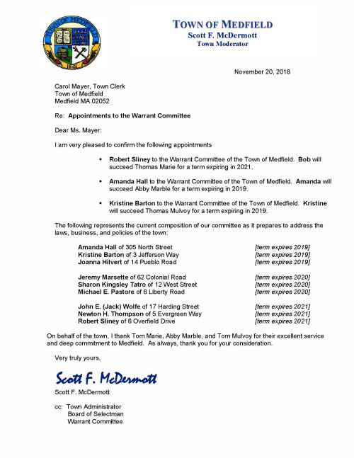 November 20, 2018 Carol Mayer, Town Clerk Town of Medfield Medfield MA 02052 Re: Appointments to the Warrant Committee Dear Ms. Mayer: I am very pleased to confirm the following appointments  Robert Sliney to the Warrant Committee of the Town of Medfield. Bob will succeed Thomas Marie for a term expiring in 2021.  Amanda Hall to the Warrant Committee of the Town of Medfield. Amanda will succeed Abby Marble for a term expiring in 2019.  Kristine Barton to the Warrant Committee of the Town of Medfield. Kristine will succeed Thomas Mulvoy for a term expiring in 2019. The following represents the current composition of our committee as it prepares to address the laws, business, and policies of the town: Amanda Hall of 305 North Street [term expires 2019] Kristine Barton of 3 Jefferson Way [term expires 2019] Joanna Hilvert of 14 Pueblo Road [term expires 2019] Jeremy Marsette of 62 Colonial Road [term expires 2020] Sharon Kingsley Tatro of 12 West Street [term expires 2020] Michael E. Pastore of 6 Liberty Road [term expires 2020] John E. (Jack) Wolfe of 17 Harding Street [term expires 2021] Newton H. Thompson of 5 Evergreen Way [term expires 2021] Robert Sliney of 6 Overfield Drive [term expires 2021] On behalf of the town, I thank Tom Marie, Abby Marble, and Tom Mulvoy for their excellent service and deep commitment to Medfield. As always, thank you for your consideration. Very truly yours, Scott F. McDermott Scott F. McDermott cc: Town Administrator Board of Selectman Warrant Committee TOWN OF MEDFIELD Scott F. McDermott Town Moderator