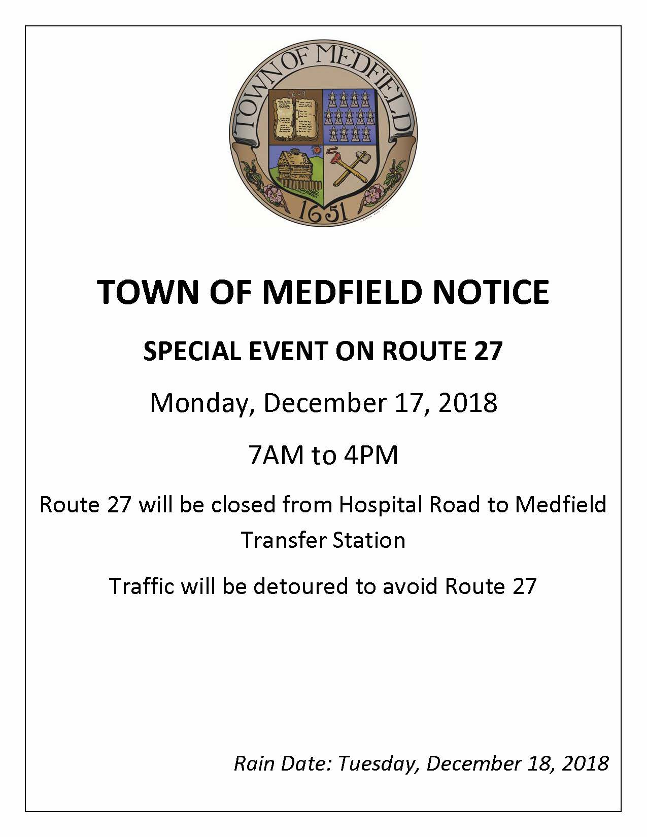 TOWN OF MEDFIELD NOTICE SPECIAL EVENT ON ROUTE 27 Monday, December 17, 2018 7AM to 4PM Route 27 will be closed from Hospital Road to Medfield Transfer Station Traffic will be detoured to avoid Route 27 Rain Date: Tuesday, December 18, 2018
