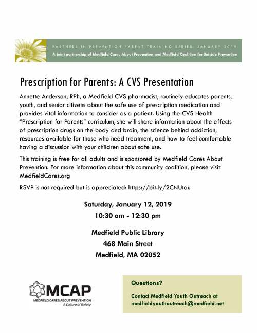 "Annette Anderson, RPh, a Medfield CVS pharmacist, routinely educates parents, youth, and senior citizens about the safe use of prescription medication and provides vital information to consider as a patient. Using the CVS Health ""Prescription for Parents"" curriculum, she will share information about the effects of prescription drugs on the body and brain, the science behind addiction, resources available for those who need treatment, and how to feel comfortable having a discussion with your children about safe use. This training is free for all adults and is sponsored by Medfield Cares About Prevention. For more information about this community coalition, please visit MedfieldCares.org RSVP is not required but is appreciated: https://bit.ly/2CNUtau Questions? Contact Medfield Youth Outreach at medfieldyouthoutreach@medfield.net Prescription for Parents: A CVS Presentation A joint partnership of Medfield Cares About Prevention and Medfield Coalition for Suicide Prevention PARTNERS IN PREVENTION PARENT TRAINING SERIES: JANUARY 2019 Saturday, January 12, 2019 10:30 am - 12:30 pm Medfield Public Library 468 Main Street Medfield, MA 02052"