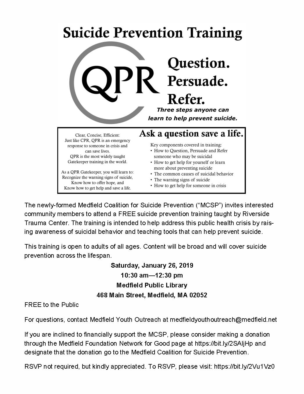"The newly-formed Medfield Coalition for Suicide Prevention (""MCSP"") invites interested community members to attend a FREE suicide prevention training taught by Riverside Trauma Center. The training is intended to help address this public health crisis by rais-ing awareness of suicidal behavior and teaching tools that can help prevent suicide. This training is open to adults of all ages. Content will be broad and will cover suicide prevention across the lifespan. Saturday, January 26, 2019 10:30 am—12:30 pm Medfield Public Library 468 Main Street, Medfield, MA 02052 FREE to the Public For questions, contact Medfield Youth Outreach at medfieldyouthoutreach@medfield.net If you are inclined to financially support the MCSP, please consider making a donation through the Medfield Foundation Network for Good page at https://bit.ly/2SAIjHp and designate that the donation go to the Medfield Coalition for Suicide Prevention. RSVP not required, but kindly appreciated. To RSVP, please visit: https://bit.ly/2Vu1Vz0"