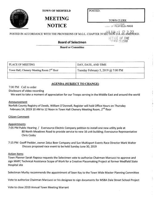 TOWN OF MEDFIELD MEETING NOTICE I POSTED: TOWN CLERK i:.._.t,:.,i ic.1.J . .. : ;, ·' J:- MEDFIELD. MASS POSTED IN ACCORDANCE WITH THE PROVISIONS OF M.G.L. CHAPTER 39 s~~fib~ 231 E A~ED. Board of Selectmen Board or Committee PLACE OF MEETING DAY, DATE, AND TIME _.,, ... ,.... .. ~., •'c -IHE ·,_1f' ;· iLd:: LJf ,-nWFJ C:i_ERK Town Hall, Chenery Meeting Room 2nd floor Tuesday February 5, 2019@ 7:00 PM AGENDA (SUBJECT TO CHANGE) 7:00 PM Call to order Disclosure of video recording We want to take a moment of appreciation for our Troops serving in the Middle East and around the world Announcement Norfolk County Registry of Deeds, William O'Donnell, Register will hold Office Hours on Thursday February 14, 2019 10 AM to 12 Noon in Town Hall Chenery Meeting Room, 2nd floor Citizen Comment Appointments 7:05 PM Public Hearing I Eversource Electric Company petition to install one new utility pole at 80 North Meadows Road to provide service to new 16 unit building; Eversource Representative Chris Cosby 7:15 PM Geoff Pedder, owner Zelus Beer Company and Sun Multisport Events Race Director Mark Walter Discuss proposed race event to be held Sunday June 30, 2019 Action Items Town Planner Sarah Raposa requests the Selectmen vote to authorize Chairman Marcucci to approve and sign MAPC Technical Assistance Scope of Work for a Creative Placemaking Project at former Medfield State Hospital site Selectman Murby recommends the appointment of Sean Kay to the Town Wide Master Planning Committee Vote to authorize Chairman Marcucci or his designee to sign documents for MSBA Dale Street School Project Vote to close 2019 Annual Town Meeting Warrant Ongoing FY2020 Budget Review and Discussion Town Finance Discussion Vote to approve preliminary Town Budgets Facilities Director, Amy Colleran Parks and Recreation, Kevin Ryder Fire Department, Fire Chief William Carrico Pending Vote to approve Town Administrator six month goals Licenses and Permits (consent agenda) Trustees of Reservations requests a one-day wine and malt beverage permit for event on February 16 Bvew '/vtoo-vvfleke,,6 PM to 8 PM. Beverage provided by Jack's Abby Brewing, Framingham Medfield High School Field Hockey Team requests permission to hold a fund raising car wash behind Town Hall on Saturday September 7, 2019 9 AM to 1 PM Council on Aging requests a one-day wine and malt beverage permit for event on Wednesday February 20 V~cwui-V~wt8vfv~4-7PM Town Administrator Update Update on Police Chief Search; schedule of interviews Review Board of Selectmen Action List Selectmen Report Informational From Community Opportunities Group, Inc. Mini Market Analysis Letter from newly elected Norfolk County Sheriff, Jerome P. McDermott Received from Verizon Form 500, 2018 Annual Complaint Filing Received from COMCAST Form 500, 2018 Annual Compliant Filing