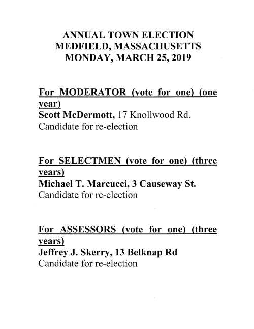 ANNUAL TOWN ELECTION MEDFIELD, MASSACHUSETTS MONDAY, MARCH 25, 2019 For MODERATOR (vote for one) (one year) Scott McDermott, 1 7 Knollwood Rd. Candidate for re-election For SELECTMEN (vote for one) (three years) Michael T. Marcucci, 3 Causeway St. Candidate for re-election For ASSESSORS (vote for one) (three years) Jeffrey J. Skerry, 13 Belknap Rd Candidate for re-election For SCHOOL COMMITTEE (vote for not more than two) (three years) Meghan K. Glenn, 12 Wheelwright Rd Timothy M. Knight, 34 Oriole Rd For LIBRARY TRUSTEE (vote for not more than two) (three years) Philip M. Tuths, 117 Spring St For PLANNING BOARD (vote for One) (five years) Paul D. McKechnie Jr, 5 Miller St. Candidate for re-election For PARK COMMISSIONERS (vote for not more than two) (three years) Melville Seibolt, 13 Snyder Rd Candidate for re-election Nicholas T. Brown, 9 Lee Rd. Candidate for re-election For TRUST FUND COMMISSIONER (vote for one) (three years) Gregory S. Reid, 8 Maple St Candidate for re-election