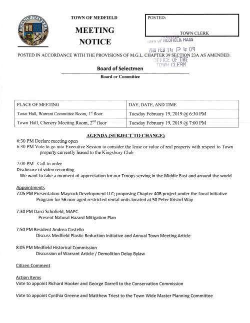 "TOWN OF MEDFIELD MEETING NOTICE I POSTED: , TOWNCLERK 1 L f..i[i ,) tet , ifot> UF MEDF IELD. HASS Z0!9 H:.5 l Lt P lf: OC POSTED IN ACCORDANCE WITH THE PROVISIONS OF M.G.L. CHAPTER 39 SECTION 23A AS AMENDED. ""' f-~· 1'' t- ·; tvt:. 0F THE·. Board of Selectmen T(""11.,.!/ l;l CL. ERK Board or Committee PLACE OF MEETING DAY, DATE, AND TIME Town Hall, Warrant Committee Room, I st floor Tuesday February 19, 2019 @6:30 PM Town Hall, Chenery Meeting Room, 211 d floor Tuesday February 19, 2019 @ 7:00 PM AGENDA (SUBJECT TO CHANGE) 6:30 PM Declare meeting open 6:30 PM Vote to go into Executive Session to consider the lease or value ofreal property with respect to Town property currently leased to the Kingsbury Club 7:00 PM Call to order Disclosure of video recording We want to take a moment of appreciation for our Troops serving in the Middle East and around the world Appointments 7:05 PM Presentation Mayrock Development LLC; proposing Chapter 40B project under the Local Initiative Program for 56 non-aged restricted rental units located at 50 Peter Kristof Way 7:30 PM Darci Schofield, MAPC Present Natural Hazard Mitigation Plan 7:50 PM Resident Andrea Costello Discuss Medfield Plastic Reduction Initiative and Annual Town Meeting Article 8:05 PM Medfield Historical Commission Discussion of Warrant Article I Demolition Delay Bylaw Citizen Comment Action Items Vote to appoint Richard Hooker and George Darrell to the Conservation Commission Vote to appoint Cynthia Greene and Matthew Triest to the Town Wide Master Planning Committee Ongoing FY2020 Budget Review and Discussion Town Finance Discussion Vote to approve preliminary Town Budgets Licenses and Permits (consent agenda) ,,c_1, L / C:.U , Medfield High School Theater Society requests permission to~post s:il~W.§ lMJA~~o 1 7 advertising their spring show the musical 13~ F0Jv l1Ji9 Fltl I Lt P ~: 0"