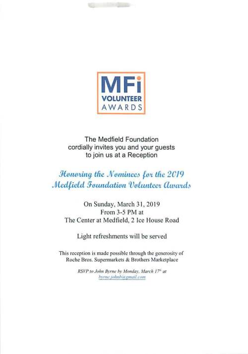 "MFi VOLUNTEER AWARDS The Medfield Foundation cordially invites you and your guests to join us at a Reception Jfu1W1tUUJ tire .No.11tiJ~ ~tire 2019 Medfield fhuuulatum Vo1unt.wt. Cltuevt.d6 On Sunday, March 31 , 2019 From 3-5 PM at The Center at Medfield, 2 Ice House Road Light refreshments will be served This reception is made possible through the generosity of Roche Bros. Supermarkets & Brothers Marketplace RSVP 10 John Byrne by Monday. March 17""' ""' /> nw.10/mh:a l!,mml ('0111"