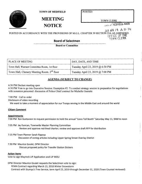 "PLACE OF MEETING TOWN OF MEDFIELD MEETING NOTICE I POSTED: Board or Committee DAY, DATE, AND TIME TOWN CLERK ... 8 Town Hall, Warrant Committee Room, 1st floor Tuesday April23, 2019@ 6:30PM Town Hall, Chenery Meeting Room. 2nd floor Tuesday April23, 2019@ 7:00PM AGENDA (SUBJECT TO CHANGE) 6:30PM Declare meeting open 6:30PM Vote to go into Executive Session: Exemption #2: To conduct strategy session in preparation for negotiations with nonunion personnel: discussion of Police Chief contract for Michelle Guerette 7:00PM Call to order Disclosure of video recording We want to take a moment of appreciation for our Troops serving in the Middle East and around the world Citizen Comment Appointments 7:00PM Ron Gustavson to request permission to hold the annuai""Lions Toll Booth"" Saturday May 11, 9AM to noon 7:05 PM Jay Duncan, Townwide Master Planning Committee Review and approve red-lined charter; review and approve draft RFP for distribution 7:15 PM Town Planner Sarah Raposa Discussion of zoning articles including Upper Spring Street Overlay District 7:30 PM Maurice Goulet, DPW Director Discuss proposed policy for Transfer Station Stickers Action Items Vote to sign Mayrock LIP Application and LIP MOU DPW Director Maurice Goulet requests the Selectmen vote to sign: FEMA Contract regarding March 13, 2018 Winter Snowstorm Contract with Stumpy's Tree Service, term April 23, 2019 through December 31, 2020 (Town Counsel reviewed) Megan Sullivan, Chair Transfer Station and Recycling Committee requests the Selectmen vote to appoint Cheryl Dunlea as a member of the Committee Resident Michelle Gaudet requests permission to hold a fund raising car wash behind Town Hall this summer, date TBD, to benefit Save Children with Autism Uganda Town Accountant requests the Selectmen vote to approve Fraud Risk Assessment Policy Kingsbury Pond Committee requests the Selectmen vote to appoint Rick Ebbs and Angela Filice to the Committee Selectmen are requested to proclaim Friday April 26, 2019 as Arbor Day in Medfield and to sign the Proclamation Town Administrator requests the Selectmen sign the Solar installation contract Town Administrator requests the Selectmen vote to sign Abacus contract for Parks and Recreation feasibility study Town Administrator requests the Selectmen vote to approve and sign insurance proposal for state hospital property Selectmen are requested to approve and sign Police Chief Employment Agreement for Michelle Guerette Selectmen are requested to vote to sign Eagle Scout citations for Alexander Jason Hissong, Christopher Liam Johnson, Collin Robert Judge. Eagle Court of Honor will be held on Saturday April 27 at the United Church of Christ at 1:00PM Review and vote on Town Meeting Articles rc 0 -ci-1 ---r ..,. ~-- - - rr1 .. }'"