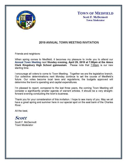 2019 ANNUAL TOWN MEETING INVITATION Friends and neighbors: When spring comes to Medfield, it becomes my pleasure to invite you to attend our Annual Town Meeting next Monday evening, April 29, 2019 at 7:00pm at the Amos Clark Kingsbury High School gymnasium. Please note that 7:00pm is our new starting time. I encourage all voters to come to Town Meeting. Together we are the legislative branch. Our collective determinations next Monday continue to set the course of Medfield's future. Our votes become local laws and regulations; the budgets approved will determine the town's operating and capital expenditures. I'm pleased to report, compared to the last three years, the coming Town Meeting will consider a significantly smaller agenda of warrant articles. It should be a very straight- forward evening conducting the town's business. . Thank you for your consideration of this invitation. I hope to see many of you. May we all have a great spring and summer here in our special spot on the east bank of the Charles River. All the best, Scott Scott F. McDermott Town Moderator TOWN OF MEDFIELD Scott F. McDermott Town Moderator I encourage you to review the Report on the Warrant recently mailed to every resident of Medfield. The Report contains the text of all of the articles coming before the Town Meeting. Importantly, the Report (pages 5 to 17) also contains a highly informative snapshot of Medfield's finances. We have a special place to call our home. We value education, community, open space, safe streets and homes, the well-being of the young and the well-being of the old, quality municipal services, and the advancement of local commerce. It takes hard work and open communication to do the work of self-government. Our Annual Town Meeting, even with all of its imperfections, is the night we gather to speak with one another and deliberate as a law-making body. Please join us at Town Meeting on Monday evening. Scott New Start Time