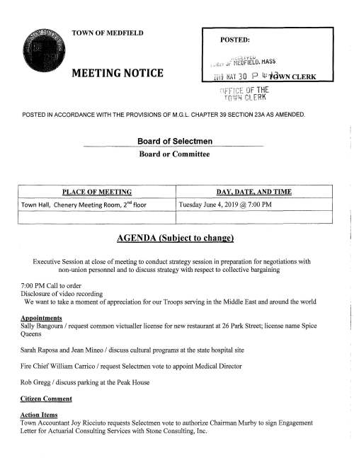 "TOWN OF MEDFIELD POSTED: . _c..~i:.l1[.U _ ;,, .J•~ i-~EOFIELO. MASS MEETING NOTICE Zii19 l1A I 3 0 P ij: tQWN CLERK POSTED IN ACCORDANCE WITH THE PROVISIONS OF M.G.L. CHAPTER 39 SECTION 23A AS AMENDED. Board of Selectmen Board or Committee PLACE OF MEETING DAY, DATE, AND TIME Town Hall, Chenery Meeting Room, 2nd floor Tuesday June 4, 2019@ 7:00PM AGENDA (Subject to change) Executive Session at close of meeting to conduct strategy session in preparation for negotiations with non-union personnel and to discuss strategy with respect to collective bargaining 7:00PM Call to order Disclosure of video recording We want to take a moment of appreciation for our Troops serving in the Middle East and around the world Appointments Sally Bangoura I request common victualler license for new restaurant at 26 Park Street; license name Spice Queens Sarah Raposa and Jean Mineo I discuss cultural programs at the state hospital site Fire Chief William Carrico I request Selectmen vote to appoint Medical Director Rob Gregg I discuss parking at the Peak House Citizen Comment Action Items Town Accountant Joy Ricciuto requests Selectmen vote to authorize Chairman Murby to sign Engagement Letter for Actuarial Consulting Services with Stone Consulting, Inc. Facilities Director Amy Colleran requests the Selectmen vote to sign two on-call roofing contracts for services at the Medfield State Hospital; contractors Almar LLC, Medfield and Caffrey Roofing and Painting Co. Milford Discuss letter from Copperwood Road residents to Appalachian Mountain Club regarding Bay Circuit Trail Charles River Watershed Association requests Medfield consider joining the Charles River Climate Compact Residents Laurel Scotti and Christa Thompson request Selectmen to vote to declare June 10 as Eve Potts Day in Medfield and vote to sign citation in honor of her 90th birthday Vote to sign Eagle Scout certificates for Ross P. Johnson and Gabriel Muir Springer, Troop 10. Court of Honor Saturday June 8, 2019 at the First Parish Unitarian Universalist Church at 11 :00 AM Discussion of process for review of Town Administrator and development of Town Administrator goals for FY2020 Town Administrator Update Budget timeline discussion Review Board of Selectmen Action list Selectmen Report Informational Copy of Town Counsel letter to Norfolk Superior Court regarding resident Goldman v. Medfield Conservation Commission Information letter regarding changes to Xfinity TV Services .-. ,_ ..:;-_.--, ~:·' -< ....,.. , .. L:._) rt1 c-. 0 CJ:-< '""':1- l] ;-;;~~ rc: C) -F. ::J;: ~ .. (j"") w (I)"