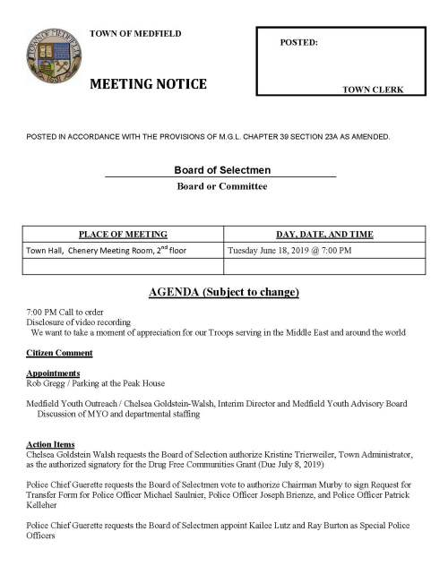 TOWN OF MEDFIELD POSTED: MEETING NOTICE TOWN CLERK POSTED IN ACCORDANCE WITH THE PROVISIONS OF M.G.L. CHAPTER 39 SECTION 23A AS AMENDED. Board of Selectmen Board or Committee PLACE OF MEETING DAY, DATE, AND TIME Town Hall, Chenery Meeting Room, 2nd floor Tuesday June 18, 2019 @ 7:00 PM AGENDA (Subject to change) 7:00 PM Call to order Disclosure of video recording We want to take a moment of appreciation for our Troops serving in the Middle East and around the world Citizen Comment Appointments Rob Gregg / Parking at the Peak House Medfield Youth Outreach / Chelsea Goldstein-Walsh, Interim Director and Medfield Youth Advisory Board Discussion of MYO and departmental staffing Action Items Chelsea Goldstein Walsh requests the Board of Selection authorize Kristine Trierweiler, Town Administrator, as the authorized signatory for the Drug Free Communities Grant (Due July 8, 2019) Police Chief Guerette requests the Board of Selectmen vote to authorize Chairman Murby to sign Request for Transfer Form for Police Officer Michael Saulnier, Police Officer Joseph Brienze, and Police Officer Patrick Kelleher Police Chief Guerette requests the Board of Selectmen appoint Kailee Lutz and Ray Burton as Special Police Officers Police Chief Guerette requests the Board of Selectmen authorize the Chair to sign letter state Police Chief Guerette is the Department Head and requires access to NeoGov Police Chief Guerette requests the Board of Selectmen appoint Sergeant Larz Anderson as Deputy Chief of the Police Department Police Chief Guerette requests the Board of Selectmen authorize Chief Guerette to seek lateral transfers for the Medfield Police Department Fire Chief Carrico requests the Board of Selectmen vote to sign Medical Services Agreement with the Town of Mansfield Fire Chief Carrico requests the Board of Selectmen vote to declare Fire Engine #3 as surplus and authorize the Fire Chief to dispose of the engine Facilities Director Amy Colleran requests the Selectmen vote to sign two on-call roofing contracts for services at the Medfield State Hospital; contractors Almar LLC, Medfield and Caffrey Roofing and Painting Co. Milford Medfield Cultural Alliance, Jean Mineo Chair, requests the Town contribute $2,500 from the Local Meals Tax Fund toward the planned activities Town Administrator requests Selectmen vote to sign contract with VFIS for 111F Insurance for Police and Fire Selectmen are requested to vote to sign appropriation transfers for FY2019 Selectmen are requested to vote to sign SSERG contract awards and authorize Maurice Goulet, DPW Director to sign all related contract documents FY20 DPW Supplies FY20 Water and Sewer Treatment Chemicals FY20 to FY21 Office Supplies FY20 Copy Paper Pending Budget timeline discussion Discuss process for Town Administrator evaluation Licenses and Permits (Consent Calendar) Friends of the Medfield Library request permission to place a sandwich board Wednesday through Saturday at the Transfer Station advertising their half price book sale which takes place on the last Saturday of the month. The request is for each month that a book sale is planned The Cystic Fibrosis Foundation requests permission to conduct their annual Charity Bicycle Ride through a part of Medfield on Saturday October 5, 2019 Approval of Meeting Minutes November 6 & 27; December 11 & 18; January 8; April 2 & 23; May 28 Town Administrator Update Review Board of Selectmen Action List Selectmen Report Informational Department of Housing and Development certifies that Medfield is in compliance with our Housing Production Plan effective May 10, 2019 to May 9, 2020 Building Commissioner Gary Pelletier responds to May 28 violation letter regarding parking spaces at the Senior Center Next meeting dates July 9 and 30 August 13 and 27
