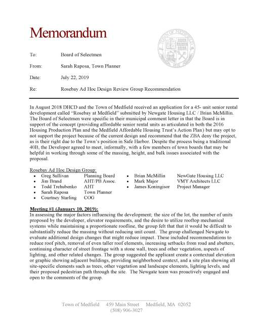 "Town of Medfield 459 Main Street Medfield, MA 02052 (508) 906-3027 Memorandum To: Board of Selectmen From: Sarah Raposa, Town Planner Date: July 22, 2019 Re: Rosebay Ad Hoc Design Review Group Recommendation In August 2018 DHCD and the Town of Medfield received an application for a 45- unit senior rental development called ""Rosebay at Medfield"" submitted by Newgate Housing LLC / Brian McMillin. The Board of Selectmen were specific in their municipal comment letter in that the Board is in support of the concept (providing affordable senior rental units as articulated in both the 2016 Housing Production Plan and the Medfield Affordable Housing Trust's Action Plan) but may opt to not support the project because of the current design and recommend that the ZBA deny the project, as is their right due to the Town's position in Safe Harbor. Despite the process being a traditional 40B, the Developer agreed to meet, informally, with a few members of town boards that may be helpful in working through some of the massing, height, and bulk issues associated with the proposal. Rosebay Ad Hoc Design Group:  Greg Sullivan Planning Board  Brian McMillin NewGate Housing LLC  Jim Brand AHT/PB Assoc.  Mark Major VMY Architects LLC  Todd Trehubenko AHT  James Koningisor Project Manager  Sarah Raposa Town Planner  Courtney Starling COG Meeting #1 (January 10, 2019): In assessing the major factors influencing the development; the size of the lot, the number of units proposed by the developer, elevator requirements, and the desire to utilize rooftop mechanical systems while maintaining a proportionate roofline, the group felt that that it would be difficult to substantially reduce the massing without reducing unit count. The group challenged Newgate to evaluate additional design changes that might reduce impact. These included recommendations to reduce roof pitch, removal of even taller roof elements, increasing setbacks from road and abutters, continuing character of street frontage with a stone wall, trees and other vegetation, aspects of lighting, and other related changes. The group suggested the applicant create a contextual elevation or graphic showing adjacent buildings, providing neighborhood context, and a site plan showing all site-specific elements such as trees, other vegetation and landscape elements, lighting levels, and their proposed pedestrian path through the site. The Newgate team was proactively engaged and open to the comments of the group. Town of Medfield 459 Main Street Medfield, MA 02052 (508) 906-3027 Meeting #2 (May 2, 2019): The Newgate team presented revised plans, elevations and neighborhood context graphics that included design changes that addressed in actuality or the spirit of the comments of the Design Review Group. The following changes and clarifications were made to the proposal: 1. The front setback from Pound Street was revised from 30.5' to 60.4'. This is twice the required setback in the RU zoning district. 2. The building height was reduced by 10' to 40'. The zoning bylaw allows a height up to 35' for multifamily use in the RU district so this would be a 5' waiver request. 3. The gross building area was reduced by more than 2,000 square feet (from 50,670 sf to 48,524 sf). 4. The distance to neighboring buildings is shown on the revised site plan indicating compliance with the side setback requirements in the RU zoning district. 5. The walking path from Pound Street to the High School/Middle School is proposed as stone dust. 6. An 8' privacy fence is proposed between walking path and the adjacent historic property at 58 Pound Street. 7. As requested, the Developer submitted landscaping and lighting plans. The landscaping plan provides context on the preservation of existing vegetation and proposed additional screening. The lighting plan confirms no unnecessary light-spillage over the property line. 8. Additional handicapped parking spaces were provided based on comments from the Fire Department. 9. An outdoor trash enclosure was eliminated from the plan because this building has interior trash and recycling facilities on each floor. 10. Certain exterior architectural elements were added or enhanced to improve the appearance of the building, maintain visual interest, and create character on the building's elevations. 11. Interior changes include a revised layout of the first floor front and rear entries, lobby area, and amenity spaces to improve the flow of foot traffic and to provide for flow through from front entrance to rear entrance; as well as corrected unit plans. The developer provided additional renderings that provided context with the neighborhood. This area is transitional and includes single family dwellings, multi-family dwellings and institutional structures (high school/middle school complex). The viewpoint looking down Pound Street from South Street still reflects a significant development, but is an improvement considering the previous building. From the other direction, the building is closely abutted to Tilden Village. Conclusion: The Ad Hoc Design Review Group recognizes the position decision that the Board of Selectmen need to make relative to this project, senior affordable housing, and the impacted neighborhood. The group has worked to openly review the design and make recommendations that allowed the developer to put forward the best version of their proposal, and conversely Newgate has been open to the recommendations suggested and have made improvements to their proposed development. We appreciate the BoS taking this into consideration as they assess the current design as this moves forward with the Zoning Board of Appeals process."