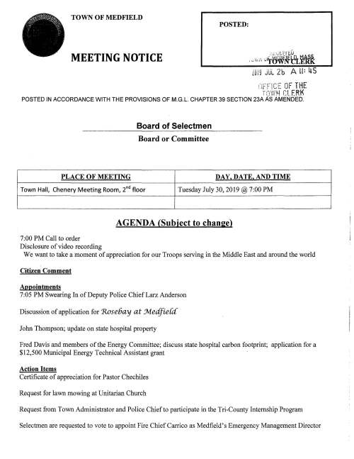 """TOWN OF MEDFIELD POSTED: MEETING NOTICE LUIS JUL 2b A II= ltS .-,,.·,.;n,- OF THE l :r r p_.c -,,..,,_~,1~ """"! Ee"""" f rr~ {·~ LL __ ff POSTED IN ACCORDANCE WITH THE PROVISIONS OF M.G.L. CHAPTER 39 SECTION 23A AS AMENDED. Board of Selectmen Board or Committee PLACE OF MEETING DAY, DATE, AND TIME Town Halt Chenery Meeting Room, 2nd floor Tuesday July 30, 2019@ 7:00PM 7:00PM Call to order Disclosure of video recording AGENDA (Subject to change) We want to take a moment of appreciation for our Troops serving in the Middle East and around the world Citizen Comment Appointments 7:05PM Swearing In of Deputy Police ChiefLarz Anderson Discussion of application for 'Rose6ay at .Jvledfie{d' John Thompson; update on state hospital property Fred Davis and members of tl,le Energy Committee; discuss state hospital carbon footprint; application for a $12,500 Municipal Energy Technical Assistant grant Action Items Certificate of appreciation for Pastor Chechiles Request for lawn mowing at Unitarian Church Request from Town Administrator and Police Chief to participate in the Tri-County Internship Program Selectmen are requested to vote to appoint Fire Chief Carrico as Medfield's Emergency Management Director Town Clerk recommends the appointment ofNathan Bazinet to the Board of Registrars Selectmen are requested to vote to sign the contract with LeftfieldLLC for Dale Street School Feasibility Study Selectmen are requested to vote to appoint Michael Quinlan to the MSBA Designer Selection Committee DPW Director Maurice Goulet requests the Board of Selectmen to vote to sign the following contracts: Re-Bid SERSG Contract for FY20 Water Sewer Treatment Chemicals MTC OPS, LLC, Walpole MA; assist the Town to dispose of surplus vehicles and equipment; Town pays12% of each item sold Environmental Partners Group, Inc., Quincy MA Landfill Monitoring Program, amount $31,800.00 Pare Corp., Foxboro MA; Danielson Pond Dam Study, amount $16,250.00 Inspec Coatings, Inc., Campbell Ohio; Mt Nebo Tank Re"""