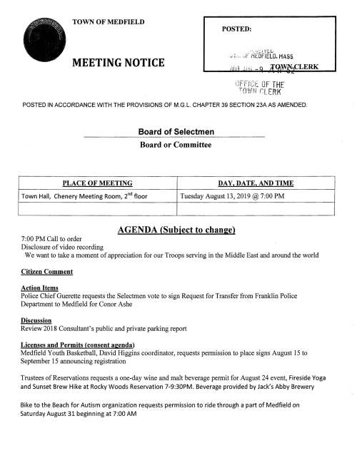"TOWN OF MEDFIELD MEETING NOTICE POSTED: ,;V.:JFMEOFI£LO,MAS'S. /iii1i(i ."". -q jq^CLERK °f£.i^ TOWN OFTHE nLFRK POSTED IN ACCORDANCE WITH THE PROVISIONS OF M.G.L. CHAPTER 39 SECTION 23AAS AMENDED. Board of Selectmen Board or Committee AGENDA (Subiect to chanse) 7:00 PM Call to order Disclosure ofvideo recording We want to take a moment of appreciation for our Troops serving in the Middle East and around the world Citizen Comment Action Items Police ChiefGuerette requests the Selectmen vote to sign Request for Transfer from Franklin Police Department to Medfield for Conor Ashe Discussion Review 2018 Consultant's public and private parking report Licenses and Permits (consent aeenda) Medfield Youth Basketball, David Higgins coordinator, requests permission to place signs August 15 to September 15 announcing registration Tmstees of Reservations requests a one-day wine and malt beverage permit for August 24 event, Fireside Yoga and Sunset Brew Hike at Rocky Woods Reservation 7-9:30PM. Beverage provided by Jack's Abby Brewery Bike to the Beach for Autism organization requests permission to ride through a part of Medfield on Saturday August 31 beginning at 7:00 AM PLACE OF MEETING DAY. DATE, AND TIME Town Hall, Chenery Meeting Room, 2 floor Tuesday August 13,2019 @ 7:00 PM Kenney Road neighborhood requests a Block Party permit for Saturday September 14, 2019 from 3-8PM. Rain date Sunday September 15, 3-7PM Pendine Meeting Minutes January 8; Febmary 5; March 19; April 2; April 23 Review updated Board ofSelectmen Action List Town Administrator Update f^- C: c""~"" ,..; SelectmenReport s—w ; Informational Medfield Conservation Commission information packet Next meeting dates Thursday August 29; Tuesday September 3 •.-), c;- ~n ^ IE -n- BZ] > p? ^^ ^ °' ^:3'm= ^~~: > cn c» Cj w §-T-(T"