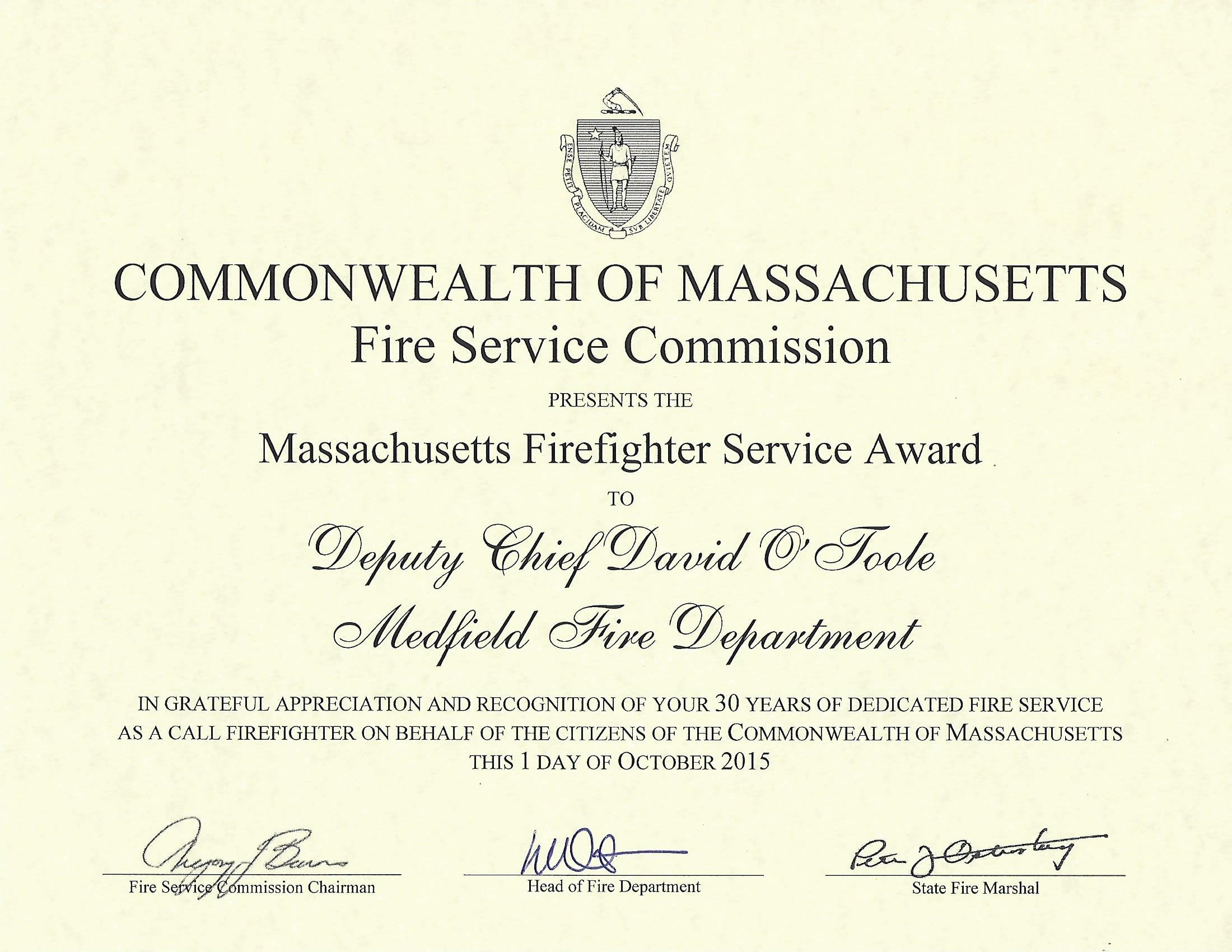 COMMONWEALTH OF MASSACHUSETTS Fire Service Commission PRESENTS THE Massachusetts Firefighter Service Award TO IN GRATEFUL APPRECIATION AND RECOGNJTION OF YOUR 30 YEARS OF DEDICATED FIRE SERVICE AS A CALL FIREFIGHTER ON BEHALF OF THE CITIZENS OF THE COMMONWEALTH OF MASSACHUSETTS THIS 2 DAY OF JANUARY 2019 ~~~ Head of Fire Department State Fire Marshal COMMONWEALTH OF MASSACHUSETTS Fire Service Commission PRESENTS THE Massachusetts Firefighter Service A ward TO IN GRATEFUL APPRECIATION AND RECOGNITION OF YOUR 20 YEARS OF DEDICATED FIRE SERVICE AS A CALL FIREFIGHTER ON BEHALF OF THE CITIZENS OF THE COMMONWEALTH OF MASSACHUSETTS TI-HS 1 DAY OF JULY 2017 ~~ Head of Fire Depattment State Fire Marshal COMMONWEALTH OF MASSACHUSETTS Fire Service Commission PRESENTS THE Massachusetts Firefighter Service A ward TO IN GRATEFUL APPRECIATION AND RECOGNITION OF YOUR 30 YEARS OF DEDICATED FIRE SERVICE AS A CALL FIREFIGHTER ON BEHALF OF THE CITIZENS OF THE COMMONWEALTH OF MASSACHUSETTS THIS 1 DAY OF JULY 2019 (6:._~ Head ofFire Department State Fire Marshal COMMONWEALTH OF MASSACHUSETTS Fire Service Commission PRESENTS THE Massachusetts Firefighter Service Award TO IN GRATEFUL APPRECIATION AND RECOGNITION OF YOUR 25 YEARS OF DEDICATED FIRE SERVICE AS A CALL FIREFIGHTER ON BEHALF OF THE CITIZENS OF THE COMMONWEALTH OF MASSACHUSETTS THIS 1 DAY OF JANUARY 2017 a-~ Head of Fire Department State Fire Marshal COMMONWEALTH OF MASSACHUSETTS Fire Service Commission PRESENTS THE Massachusetts Firefighter Service Award . TO P.bejudjj ~fue/P.bavid ({!J} cffode d#~~ IN GRATEFUL APPRECIATION AND RECOGNITION OF YOUR 30 YEARS OF DEDICATED FIRE SERVICE AS A CALL FIREFIGHTER ON BEHALF OF THE CITIZENS OF THE COMMONWEALTH OF MASSACHUSETTS THIS 1 DAY OF OCTOBER 2015 ~-- /.6:--~~ Head of Fire Department State Fire Marshal
