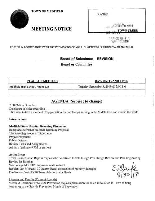 TOWN OF MEDFIELD POSTED: MEETING NOTICE POSTED IN ACCORDANCE WITH THE PROVISIONS OF M.G.L. CHAPTER 39 SECTION 23A AS AMENDED. Board of Selectmen REVISION Board or Committee PLACE OF MEETING DAY, DATE, AND TIME Medfield High School, Room 125 Tuesday September 3, 2019@ 7:00PM AGENDA (Subject to change) 7:00PM Call to order Disclosure of video recording We want to take a moment of appreciation for our Troops serving in the Middle East and around the world Introductions Medfield State Hospital Rezoning Discussion Recap and Refresher on MSH Rezoning Proposal The Rezoning Process I Timeframe Project Proponent Public Outreach Review Tasks and Assignments Adjourn (estimate 9 PM or earlier) Action Items Town Planner Sarah Raposa requests the Selectmen to vote to sign Peer Design Review and Peer Engineering Review for Rosebay Vote to sign MSHDC Environmental Contract Resident Jon Michaeli, 39 Quarry Road; discussion of property damages Finalize and Vote FY20 Town Administrator Goals Licenses and Permits (Consent Agenda) Medfield Coalition For Suicide Prevention requests permission for an art installation in Town to bring awareness to the Suicide Prevention Month of September