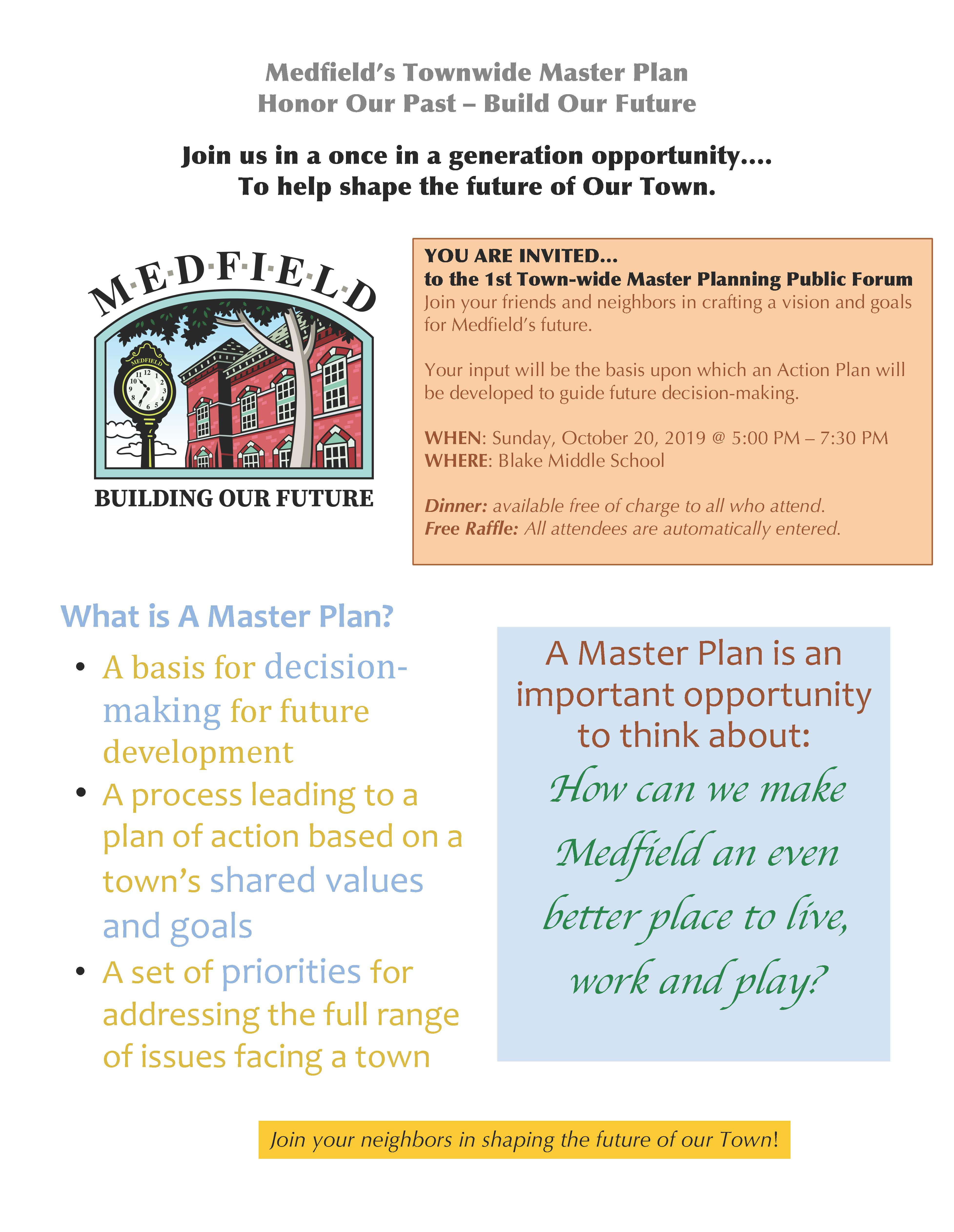 "Medfield's Townwide Master Plan Honor Our Past – Build Our Future Join us in a once in a generation opportunity…. To help shape the future of Our Town. YOU ARE INVITED… to the 1st Town-wide Master Planning Public Forum Join your friends and neighbors in crafting a vision and goals for Medfield's future. Your input will be the basis upon which an Action Plan will be developed to guide future decision-making. WHEN: Sunday, October 20, 2019 @ 5:00 PM – 7:30 PM WHERE: Blake Middle School Dinner: available free of charge to all who attend. Free Raffle: All attendees are automatically entered. A Master Plan is an important opportunity to think about: How can we make Medfield an even better place to live, work and play? Join your neighbors in shaping the future of our Town! What is A Master Plan? • A basis for decisionmaking for future development • A process leading to a plan of action based on a town's shared values and goals • A set of priorities for addressing the full range of issues facing a town Medfield's Townwide Master Plan Honor Our Past – Build Our Future How can a master plan help increase a municipality's financial efficiency? • Identify priorities • Identify potential funding opportunities • Master Plan makes municipality eligible for grants • Identify low-hanging fruit • Recommend public/private partnerships where relevant • Master plan process can lead to partnerships and resource sharing • Identifies opportunities for regionalization of services and/or facilities Why Plan? • Take stock, review objectives, direction and priorities • Examine resource allocation: existing and optimal • Last complete plan - 1997 • Be proactive and affect future decision making • Support eligibility for grant programs and public funds What to preserve? What to change? Concerns? Improvements? Ensure that Medfield's desirable features are preserved and challenges are addressed. ""But I like things the way they are… "" Doing nothing doesn't mean nothing will change. For more information please see: https://www.town.medfield.net/350/Townwide-Master-Planning-Committee"
