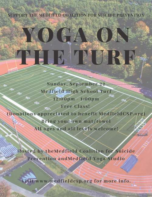 YOGA ON THE TURF S u n d a y , S e p t e m b e r 2 2 M e d f i e l d H i g h S c h o o l T u r f 1 2 : 0 0 p m - 1 : 0 0 p m F r e e C l a s s ! ( D o n a t i o n s a p p r e c i a t e d t o b e n e f i t M e d f i e l d C S P . o r g ) B r i n g y o u r o w n m a t / t o w e l A l l a g e s a n d a l l l e v e l s w e l c o m e ! H o s t e d b y t h e M e d f i e l d C o a l i t i o n f o r S u i c i d e P r e v e n t i o n a n d M e d f i e l d Y o g a S t u d i o V i s i t w w w . m e d f i e l d c s p . o r g f o r m o r e i n f o . SUPPORT THE MEDFIELD COALITION FOR SUICIDE PREVENTION
