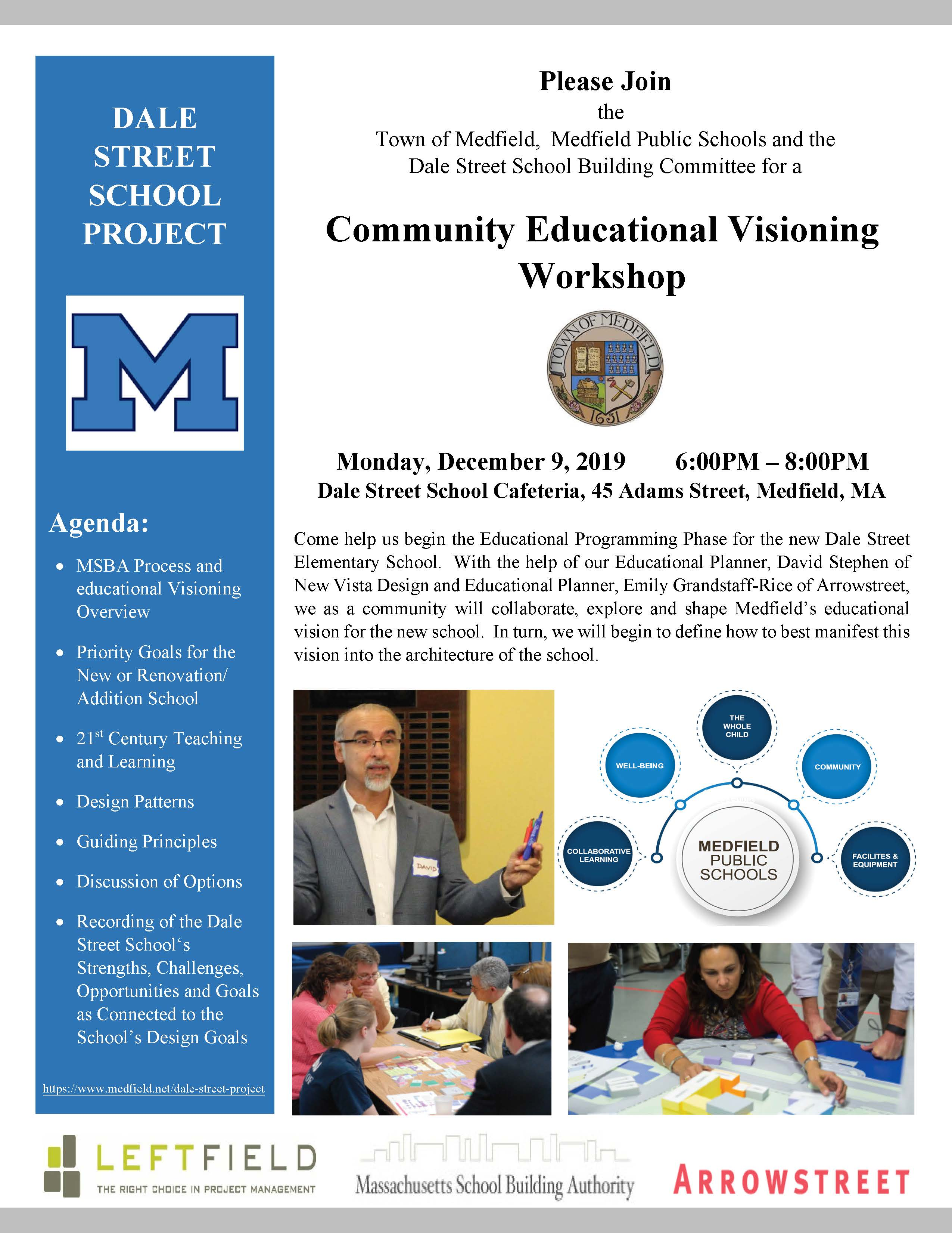 Please Join the Town of Medfield, Medfield Public Schools and the Dale Street School Building Committee for a Community Educational Visioning Workshop Monday, December 9, 2019 6:00PM – 8:00PM Dale Street School Cafeteria, 45 Adams Street, Medfield, MA Come help us begin the Educational Programming Phase for the new Dale Street Elementary School. With the help of our Educational Planner, David Stephen of New Vista Design and Educational Planner, Emily Grandstaff-Rice of Arrowstreet, we as a community will collaborate, explore and shape Medfield's educational vision for the new school. In turn, we will begin to define how to best manifest this vision into the architecture of the school. DALE STREET SCHOOL PROJECT Agenda:  MSBA Process and educational Visioning Overview  Priority Goals for the New or Renovation/ Addition School  21st Century Teaching and Learning  Design Patterns  Guiding Principles  Discussion of Options  Recording of the Dale Street School's Strengths, Challenges, Opportunities and Goals as Connected to the School's Design Goals https://www.medfield.net/dale-street-project