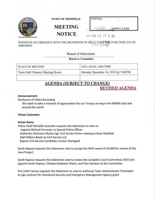 TOWN OF MEDFIELD .MEETING NOTICE POSTED: Lu!~ Uti I 3 P 3: Jb POSTED IN ACCORDANCE WITH THE PROVISIONS OF MrCf:1J; c HX.Pfret[39 SECTION 23A AS AMENDED. T f'i W~J r. t F:Rr Board of Selectmen Board or Committee PLACE OF MEETING DAY, DATE, AND TIME Town Hall Chenery Meeting Room Monday December 16, 2019@ 7:00PM AGENDA (SUBJECT TO CHANGE) REVISED AGENDA Announcement Disclosure of Video Recording We want to take a moment of appreciation for our Troops serving in the Middle East and around the world Citizen Comment Action Items Police Chief Michelle Guerette requests the Selectmen to vote to: Appoint Richard Forrester as Special Police Officer Authorize Chairman Murby sign Civil Service forms relating to Ryan Maxfield Add William Bento to Civil Service List Bypass Civil Service Candidate Carolyn Sheingold Sarah Raposa requests the Selectmen vote to accept the MHP award of $5,000 for review of the Aura Project Sarah Raposa requests the Selectmen vote to create the Complete Count Committee 2020 and appoint Sarah Raposa, Chelsea Goldstein Walsh, and Pam Gardner to the Committee. Fire Chief Carrico requests the Selectmen to vote to authorize Town Administrator Trierweiler to sign contract for Homeland Security and Emergency Management Agency grant fKristine Trierweiler requests the Selectmen authorize the Chairman to sign the Annual Tree City Application Discussion Townwide Master Plan Update, Jay Duncan FY2021 Budget Annual/Capital Budget Discussion Pending Vote to accept gift of parcel of land from Michael and Theresa Taylor, 609 R Main Street Discussion of MSH/Solicitation of interest in Committee Town Clerk Process Minutes June 18, 2019 (pending) August 13, 2019 (pending) October 25, 2019 Licenses and Permits (Consent Agenda) Jamie Picard Coordinator for Trustees of Reservations events at Rocky Woods requests one-day wine and malt beverage permits for the following: Friday January 3 Meteor Madness, 7:30-9:30 PM Friday January 10 Brew Moon Hike 6:00-8:00 Saturday January 25 Soup, Stars, Snowshoes & Spirits 5-7:30 PM Saturday February 8 Family & Friends Brew Moon Hike 5-7:00 PM Sunday February 9 Wine & Succulents in the Woods 4:30-6:00 PM Friday February 14 Valentine's Dinner in a Woodland Cabin 6:30-9:00 PM Wednesday February 19 School Vacation Beaver Discovery Hike 6-8:00 PM Saturday March 7 Full Worm Moon Brew Hike 5-7:00 PM Saturday March 21 Rocky Woods Spring Equinox Dinner 6:00-8:30 PM Saturday April 11 Rocky Woods Easter Brunch & Egg Hunt 11AM-1:00PM Town Administrator Update Selectmen Report Informational From Department of Housing, Medfield's subsidized Housing Inventory Biennial Update Appreciation letter from Framingham Mayor to Town Administrator Copies of Legal Notices from ZBA Copy of Conservation Commission Legal notice Copy of letter from Appalachian Mountain Club to resident Joseph Seier Copy of MA Trial Court Memorandum regarding David & Brenda Goldman v. Conservation